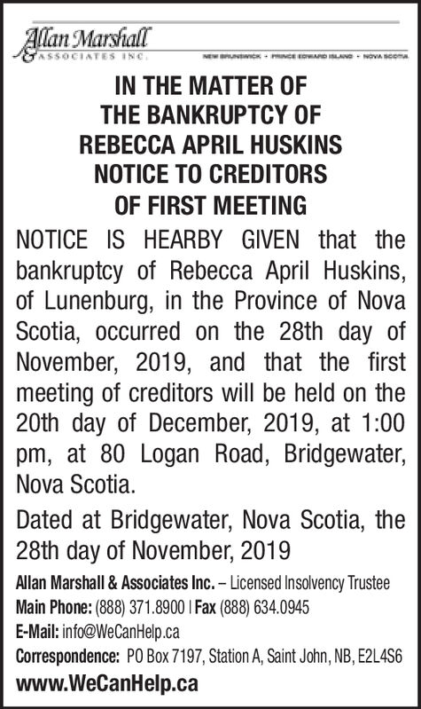 Allan MarshallASSOCIATES INCNOVA SComaIN THE MATTER OFTHE BANKRUPTCY OFREBECCA APRIL HUSKINSNOTICE TO CREDITORSOF FIRST MEETINGNOTICE IS HEARBY GIVEN that thebankruptcy of Rebecca April Huskins,of Lunenburg, in the Province of NovaScotia, occurred on the 28th day ofNovember, 2019, and that the firstmeeting of creditors will be held on the20th day of December, 2019, at 1:00pm, at 80 Logan Road, Bridgewater,Nova ScotiaDated at Bridgewater, Nova Scotia, the28th day of November, 2019Allan Marshall& Associates Inc.- Licensed Insolvency TrusteeMain Phone: (888) 371.8900 I Fax (88) 634.0945E-Mail: info@WeCanHelp.caCorrespondence: PO Box 7197, Station A, Saint John, NB, E2L4S6www.WeCanHelp.ca Allan Marshall ASSOCIATES INC NOVA SComa IN THE MATTER OF THE BANKRUPTCY OF REBECCA APRIL HUSKINS NOTICE TO CREDITORS OF FIRST MEETING NOTICE IS HEARBY GIVEN that the bankruptcy of Rebecca April Huskins, of Lunenburg, in the Province of Nova Scotia, occurred on the 28th day of November, 2019, and that the first meeting of creditors will be held on the 20th day of December, 2019, at 1:00 pm, at 80 Logan Road, Bridgewater, Nova Scotia Dated at Bridgewater, Nova Scotia, the 28th day of November, 2019 Allan Marshall& Associates Inc.- Licensed Insolvency Trustee Main Phone: (888) 371.8900 I Fax (88) 634.0945 E-Mail: info@WeCanHelp.ca Correspondence: PO Box 7197, Station A, Saint John, NB, E2L4S6 www.WeCanHelp.ca