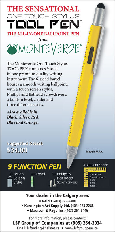 THE SENSATIONALONE TOUCH STYLUSTOOL PENTMTHE ALL-IN-ONE BALLPOINT PENfromMONTEVERDEThe Monteverde One Touch StylusTOOL PEN combines 9 tools,in one premium quality writinginstrument. The 6-sided barrelhouses a smooth writing ballpoint,with a touch screen stylusPhillips and flathead screwdrivers,a built-in level, a ruler andthree different scales.Also available inBlack, Silver, Red,Blue and Orange.Suggested Retail:$34,00Made in U.S.A.9 FUNCTION PEN4 Different Scales74 inch Ruler3 Metric Scales:1:1001200Philips &Flat HeadTouchScreenLevelStylusScrewdrivers1:300Your dealer in the Calgary area:Reid's (403) 229-4400Kensington Art Supply Ltd. (403) 283-2288Madison & Page Inc. (403) 264-6446For more information, please contact:LSF Group of Companies at (905) 264-2034Email: Isftrading@bellnet.ca www.lsfgrouppens.ca THE SENSATIONAL ONE TOUCH STYLUS TOOL PEN TM THE ALL-IN-ONE BALLPOINT PEN from MONTEVERDE The Monteverde One Touch Stylus TOOL PEN combines 9 tools, in one premium quality writing instrument. The 6-sided barrel houses a smooth writing ballpoint, with a touch screen stylus Phillips and flathead screwdrivers, a built-in level, a ruler and three different scales. Also available in Black, Silver, Red, Blue and Orange. Suggested Retail: $34,00 Made in U.S.A. 9 FUNCTION PEN 4 Different Scales 7 4 inch Ruler 3 Metric Scales: 1:100 1200 Philips & Flat Head Touch Screen Level Stylus Screwdrivers 1:300 Your dealer in the Calgary area: Reid's (403) 229-4400 Kensington Art Supply Ltd. (403) 283-2288 Madison & Page Inc. (403) 264-6446 For more information, please contact: LSF Group of Companies at (905) 264-2034 Email: Isftrading@bellnet.ca www.lsfgrouppens.ca
