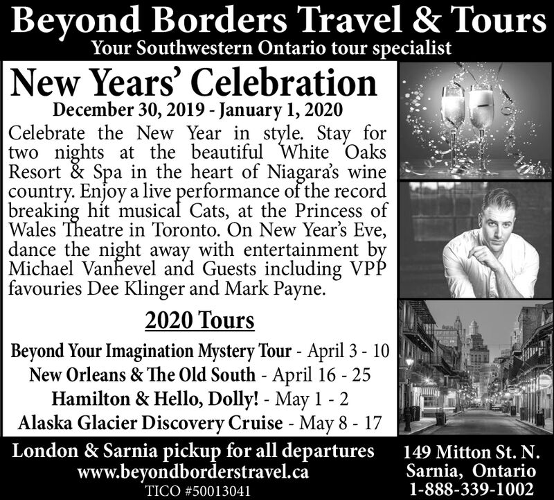 Beyond Borders Travel & ToursYour Southwestern Ontario tour specialistNew Years' CelebrationDecember 30, 2019 - January 1, 2020Celebrate the New Year in style. Stay fortwo nights at the beautiful White OaksResort & Spa in the heart of Niagara's winecountry. Enjoy a live performance of the recordbreaking hit musical Cats, at the Princess ofWales Theatre in Toronto. On New Year's Eve,dance the night away with entertainment byMichael Vanhevel and Guests including VPPfavouries Dee Klinger and Mark Payne.2020 ToursSouthern Caribbean Cruise Jan. 21 - Feb. 2Beyond Your Imagination Mystery Tour - April 3 - 10New Orleans & The Old South - April 16 - 25Alaska Glacier Discovery Cruise - May 8 - 17London & Sarnia pickup for all departureswww.beyondborderstravel.ca149 Mitton St. N.Sarnia, Ontario1-888-339-1002TICO #50013041 Beyond Borders Travel & Tours Your Southwestern Ontario tour specialist New Years' Celebration December 30, 2019 - January 1, 2020 Celebrate the New Year in style. Stay for two nights at the beautiful White Oaks Resort & Spa in the heart of Niagara's wine country. Enjoy a live performance of the record breaking hit musical Cats, at the Princess of Wales Theatre in Toronto. On New Year's Eve, dance the night away with entertainment by Michael Vanhevel and Guests including VPP favouries Dee Klinger and Mark Payne. 2020 Tours Southern Caribbean Cruise Jan. 21 - Feb. 2 Beyond Your Imagination Mystery Tour - April 3 - 10 New Orleans & The Old South - April 16 - 25 Alaska Glacier Discovery Cruise - May 8 - 17 London & Sarnia pickup for all departures www.beyondborderstravel.ca 149 Mitton St. N. Sarnia, Ontario 1-888-339-1002 TICO #50013041