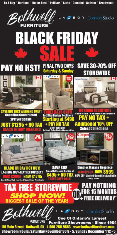 La-1-Boy Durham Decor-Rest Palliser Serta Canadel Amisco BrentwoodBathwellLAZBOY Comfort StudioFURNITUREBLACK FRIDAYSALEPAY NO HST!FINAL TWO DAYS SAVE 30-70% OFFSaturday & SundaySTOREWIDESAVEBIG Dr FrnituNONDURHAM FURNITURESolid Maple Canadian ConstructedSAVE BIG THIS WEEKEND ONLY! THREE DAYS ONLYICanadian Constructed2PC SectionalsLa-Z-Boy Rocker ReclinersPAY NO TAX +Additional 10% OFFStarting at $498+PAY NO TAXJUST $1295+NO TAXBLACK FRIDAY WEEKENDLABOYDont Miss Outin Stock Only Limited QuantatitiesSelect Collections50% XDimplexAOFF60%OFFPLUSNO TAXDimplex Marana FireplaceSAVE BIG!LA-Z-BOY 100% LEATHER LOVESEATen Matresses Starting at WAS $2599 NOW $999WAS $3996 NOW $1295 $495 + NO TAX 60% OFF-Limited Quantities AvailableBLACK FRIDAY HOT BUY!THREE DAYS ONLYChery FinishDon't Miss Out Limited Quantities AvaliableTAX FREE STOREWIDESHOP NOW! OR FOR 15 MONTHSPAY NOTHING4 FREE DELIVERYBIGGEST SALE OF THE YEAR!BathunlyLAZBOY Comfort StudioOne Of Ontario's LargestFURNITURE Furniture Showrooms Since 1904170 Main Street-Bothwell. ON1-800-265-9863www.bothwellfurniture.comShowroom Hours: Saturday November 30 9-5, Sunday December 1 12-5 La-1-Boy Durham Decor-Rest Palliser Serta Canadel Amisco Brentwood Bathwell LAZBOY Comfort Studio FURNITURE BLACK FRIDAY SALE PAY NO HST!FINAL TWO DAYS SAVE 30-70% OFF Saturday & Sunday STOREWIDE SAVE BIG Dr Frnitu NON DURHAM FURNITURE Solid Maple Canadian Constructed SAVE BIG THIS WEEKEND ONLY! THREE DAYS ONLYI Canadian Constructed 2PC Sectionals La-Z-Boy Rocker Recliners PAY NO TAX + Additional 10% OFF Starting at $498 +PAY NO TAX JUST $1295+NO TAX BLACK FRIDAY WEEKEND LABOY Dont Miss Out in Stock Only Limited Quantatities Select Collections 50% XDimplex AOFF 60% OFF PLUS NO TAX Dimplex Marana Fireplace SAVE BIG! LA-Z-BOY 100% LEATHER LOVESEATen Matresses Starting at WAS $2599 NOW $999 WAS $3996 NOW $1295 $495 + NO TAX 60% OFF-Limited Quantities Available BLACK FRIDAY HOT BUY! THREE DAYS ONLY Chery Finish Don't Miss Out Limited Quantities Avalia