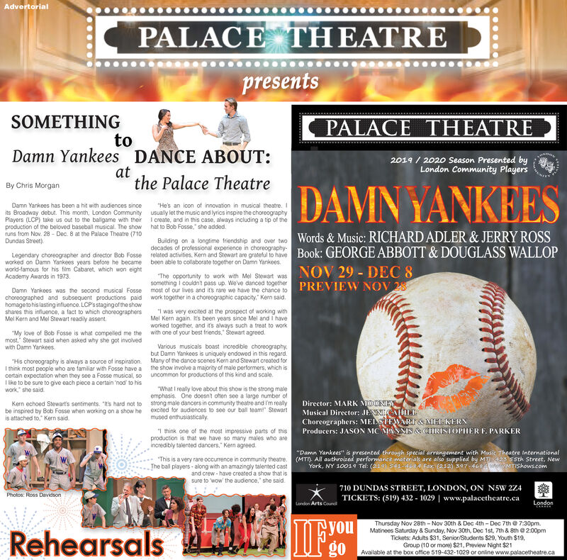 "AdvertorialPALACE THEATREpresentsSOMETHINGPALACE THEATREtoDamn Yankees DANCE ABOUT:2019/2020 Season Presented byLondon Community Playersatthe Palace TheatreDAMNYANKEESBy Chris MorganDamn Yankees has been a hit with audiences sinceits Broadway debut. This month, London CommunityPlayers (LCP) take us out to the ballgame with theirproduction of the beloved baseball musical. The showruns from Nov. 28- Dec. 8 at the Palace Theatre (710Dundas Street)He's an icon of innovation in musical theatre. Iusually let the music and lyrics inspire the choreographyI create, and in this case, always including a tp of thehat to Bob Fosse, she addedBuilding on a longtime frendahip and over twoWords & Music: RICHARD ADLER&JERRY ROSSdecades of professional experience in choreographyreated acivites Kern and Stowat are gra haveBook: GEORGE ABBOTT &DOUGLASS WALLOPLegendary choreographer and director Bob Fosseworked on Damn Yankees years before he becameworld-famous for his film Cabaret, which won eightAcademy Awards in 1973been able to collaborate together on Damn Yankees.NOV 29 DEC 8PREVIEW NOV 28The opportunity to work with Mel Stewart wassomething I couldnt pass up. We've danced togethermost of our lives and it's rare we have the chance towork together in a choreographic capacity. Ken saidDamn Yankees was the second musical Fossechoreographed and subsequent productions paidhomageto his lasting influence. LCPsstagingof the showshares this intluence, a fact to which choreographersMel Kern and Mel Stewart readily assentI was very excited at the prospect of working withMel Kern again It's been years since Mel and I havelworked together, and its always such a treat to workwith one of your best friends, Stewart agreed.""My love of Bob Fosse is what compelled me themost, Stewart said when asked why she got involvedwith Damn YankeesVarious musicals boast incredible choreographybut Darmn Yankees is uniquely endowed in this regard.Many of the dance scenes Kern and Stewart created forthe show involve a majority of male performers, which isuncommon for productions of this kind and scale.His choreography is always a source of inspirationI think most people who are familiar with Fosse have acertain expectation when they see a Fosse musical, soIlike to be sure to give each piece a certain 'nod to hiswork she said""What I really love about this show is the strong maileemphasis. One doesnt often see a large number ofstrong male dancers in community theatre and I'm reallyexcited for audiences to see our ball team"" Stewartmused enthusiasticallyDirector: MARK MDONEYMusical Director: JENIGELChoreographers: MEL WR&MELKERNProducers: JASON MC MMS& CIRISIOPHER F. PARKERKern echoed Stewart's sentiments. It's hard not tobe inspired by Bob Fosse when working on a show heis attached to. Kern said1 think one of the most impressive parts of thisproduction is that we have so mary males who areincredibly talented dancers. Kern agreed""Damn Yankees"" is presented through special arrangement with Music Theatre international(MT. All authroized performance materials are also supplied by MT 423 55th Street, NewYork, NY 10019 Tel: (21) 51 dss4 fax (212) 397 468oMTIShows.comThis is a very rare occurrence in community theatre.The ball players-along with an amazingly talented castand crew-have created a show that issure to wow the audience, she said710 DUNDAS STREET, LONDON, ON N5W 2Z4TICKETS: (519) 432-1029 