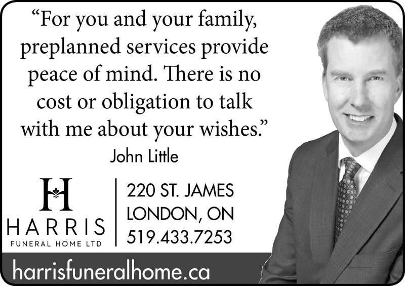 """""""For you and your family,preplanned services providepeace of mind. There is nocost or obligation to talkwith me about your wishes.""""John Little220 ST. JAMESLONDON, ONHARRIS519.433.7253FUNERAL HOME LTDharrisfuneralhome. ca """"For you and your family, preplanned services provide peace of mind. There is no cost or obligation to talk with me about your wishes."""" John Little 220 ST. JAMES LONDON, ON HARRIS 519.433.7253 FUNERAL HOME LTD harrisfuneralhome. ca"""