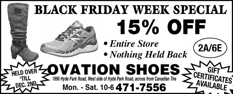 BLACK FRIDAY WEEK SPECIAL15% OFFEntire Store2A/6ENothing Held BackOVATION SHOESGIFTCERTIFICATESHELD OVER'TILLDEC. 2ND1890 Hyde Park Road, West side of Hyde Park Road, across from Canadian TireAVAILABLEMon. - Sat. 10-6471-7556 BLACK FRIDAY WEEK SPECIAL 15% OFF Entire Store 2A/6E Nothing Held Back OVATION SHOES GIFT CERTIFICATES HELD OVER 'TILL DEC. 2ND 1890 Hyde Park Road, West side of Hyde Park Road, across from Canadian Tire AVAILABLE Mon. - Sat. 10-6471-7556
