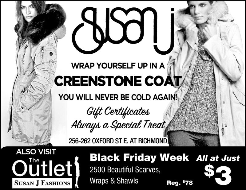 WRAP YOURSELF UP IN ACREENSTONE COATYOU WILL NEVER BE COLD AGAIN!Gift CertificatesAlways a Special Theat256-262 0XFORD ST E. AT RICHMONDALSO VISITBlack Friday Week All at JustOütlet)The$32500 Beautiful Scarves,Wraps & ShawlsSUSAN J FASHIONSReg. $78 WRAP YOURSELF UP IN A CREENSTONE COAT YOU WILL NEVER BE COLD AGAIN! Gift Certificates Always a Special Theat 256-262 0XFORD ST E. AT RICHMOND ALSO VISIT Black Friday Week All at Just Oütlet) The $3 2500 Beautiful Scarves, Wraps & Shawls SUSAN J FASHIONS Reg. $78