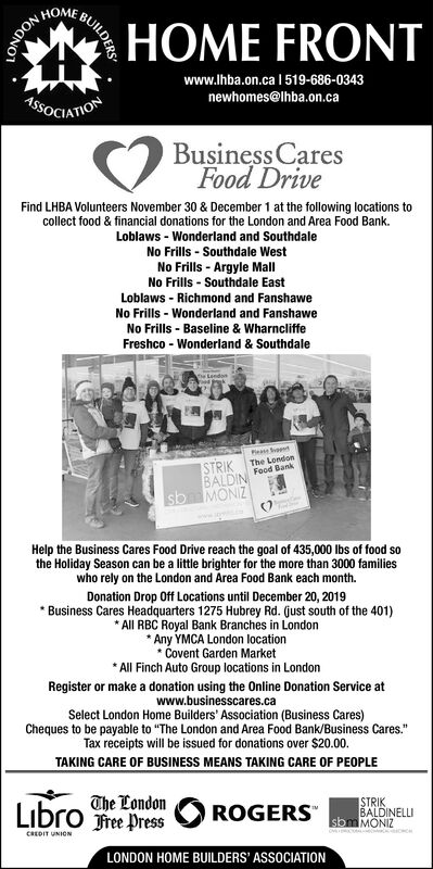 """HOMEHOME FRONTwww.Ihba.on.cal519-686-0343newhomes@lhba.on.caSOCIATIONBusiness CaresFood DriveFind LHBA Volunteers November 30 & December 1 at the following locations tocollect food & financial donations for the London and Area Food Bank.Loblaws Wonderland and SouthdaleNo Frills SouthdalestNo Frills Argyle MallNo Frills Southdale EastLoblaws Richmond and FanshaweNo Frills Wonderland and FanshaweNo Frills Baseline & WharncliffeFreshco - Wonderland & Southdalete LendonPese SpetThe LondonFood BankSTRIKBALDINsbaMONIZHelp the Business Cares Food Drive reach the goal of 435,000 lbs of food sothe Holiday Season can be a little brighter for the more than 3000 familieswho rely on the London and Area Food Bank each month.Donation Drop Off Locations until December 20, 2019Business Cares Headquarters 1275 Hubrey Rd. (just south of the 401)All RBC Royal Bank Branches in LondonAny YMCA London locationCovent Garden MarketAll Finch Auto Group locations in LondonRegister or make a donation using the Online Donation Service atwww.businesscares.caSelect London Home Builders' Association (Business Cares)Cheques to be payable to """"The London and Area Food Bank/Business Cares.""""Tax receipts will be issued for donations over $20.00.TAKING CARE OF BUSINESS MEANS TAKING CARE OF PEOPLEThe LondonLibro re pressISTRIKBALDINELLIsbm MONIZROGERScaEDIT UNIONLONDON HOME BUILDERS' ASSOCIATIONBUILDERSNOONO HOME HOME FRONT www.Ihba.on.cal519-686-0343 newhomes@lhba.on.ca SOCIATION Business Cares Food Drive Find LHBA Volunteers November 30 & December 1 at the following locations to collect food & financial donations for the London and Area Food Bank. Loblaws Wonderland and Southdale No Frills Southdale st No Frills Argyle Mall No Frills Southdale East Loblaws Richmond and Fanshawe No Frills Wonderland and Fanshawe No Frills Baseline & Wharncliffe Freshco - Wonderland & Southdale te Lendon Pese Spet The London Food Bank STRIK BALDIN sbaMONIZ Help the Business Cares Food Drive reach the goal of 435,000 lbs of"""