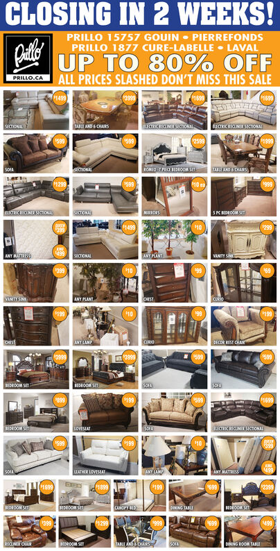 CLOSING IN 2 WEEKS!PRILLO 15757 GOUINPIERREFONDSPRILLO 1877 CURE-LABELLE LAVALUP TO 80% OFFALL PRICES SLASHED DON'T MISS THIS SALEPRILLO.CA3999149918991699TABLE AND & CHAIRSELECTRI ELINER SECTONALELECTRIC RECUNER SECTIONALSECTIONAL25991999599$599ECTIONALROMEO 7 PIECE BEDROOM SITTABLE AND 6 CHAIRS)5OA1012999599$999BLECTRIC RECLINER SECrONASECTIONALMIRRORS5 PKBEDROOM SET149910299399499ANT PLANTANY MATTRESSECTIONALVANITY SINC399109969VANITY SINKANY PLANTCHISTCURIO199$199199CHESTANY LAMPCURIODECOR REST CHAR$5993999599BEDROOM SETSOFASOFABEDROOM SET8991699$199ELECTRC RECLINER SECTIONALBEDROOM SETSOFALOVESEATi509$19910399499ANY MATTRISSANY LALATHIR LOVISEAT189916991992399699BEDROOM SBEDROOM SETCANOPY BEDDINING TABLEBEDROOM SET39916991299999$499RICLINER ORBEDROOM SETtaLE ANDCHARCOIADENING ROOM TABLEA CLOSING IN 2 WEEKS! PRILLO 15757 GOUIN PIERREFONDS PRILLO 1877 CURE-LABELLE LAVAL UP TO 80% OFF ALL PRICES SLASHED DON'T MISS THIS SALE PRILLO.CA 3999 1499 1899 1699 TABLE AND & CHAIRS ELECTRI ELINER SECTONAL ELECTRIC RECUNER SECTIONAL SECTIONAL 2599 1999 599 $599 ECTIONAL ROMEO 7 PIECE BEDROOM SIT TABLE AND 6 CHAIRS) 5OA 10 1299 9599 $999 BLECTRIC RECLINER SECrONA SECTIONAL MIRRORS 5 PKBEDROOM SET 1499 10 299 399 499 ANT PLANT ANY MATTRES SECTIONAL VANITY SINC 399 10 99 69 VANITY SINK ANY PLANT CHIST CURIO 199 $199 199 CHEST ANY LAMP CURIO DECOR REST CHAR $599 3999 599 BEDROOM SET SOFA SOFA BEDROOM SET 899 1699 $199 ELECTRC RECLINER SECTIONAL BEDROOM SET SOFA LOVESEAT i509 $199 10 399 499 ANY MATTRISS ANY LA LATHIR LOVISEAT 1899 1699 199 2399 699 BEDROOM S BEDROOM SET CANOPY BED DINING TABLE BEDROOM SET 399 1699 1299 999 $499 RICLINER OR BEDROOM SET taLE ANDCHAR COIA DENING ROOM TABLE A