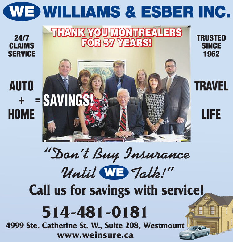 "WE WILLIAMS& ESBER INC.THANK YOU MONTREALERSFOR 57 YEARS!24/7CLAIMSSERVICETRUSTEDSINCE1962AUTO=SAVINGSHOMETRAVEL+LIFE""Don't Buy InsuranceUntil WE Talk!""Call us for savings with service!514-481-01814999 Ste. Catherine St. W., Suite 208, Westmountwww.weinsure.ca WE WILLIAMS& ESBER INC. THANK YOU MONTREALERS FOR 57 YEARS! 24/7 CLAIMS SERVICE TRUSTED SINCE 1962 AUTO =SAVINGS HOME TRAVEL + LIFE ""Don't Buy Insurance Until WE Talk!"" Call us for savings with service! 514-481-0181 4999 Ste. Catherine St. W., Suite 208, Westmount www.weinsure.ca"