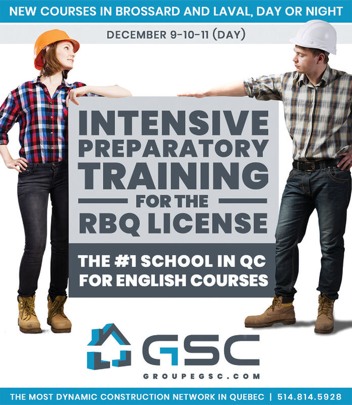 NEW COURSES IN BROSSARD AND LAVAL, DAY OR NIGHTDECEMBER 9-10-11 (DAY)INTENSIVEPREPARATORYTRAININGFOR THERBQ LICENSETHE #1 SCHOOL IN QCFOR ENGLISH COURSESGSCGR O UPEGs c.coMTHE MOST DYNAMIC CONSTRUCTION NETWORK IN QUEBEC | 514.814.5928 NEW COURSES IN BROSSARD AND LAVAL, DAY OR NIGHT DECEMBER 9-10-11 (DAY) INTENSIVE PREPARATORY TRAINING FOR THE RBQ LICENSE THE #1 SCHOOL IN QC FOR ENGLISH COURSES GSC GR O UPEGs c.coM THE MOST DYNAMIC CONSTRUCTION NETWORK IN QUEBEC | 514.814.5928
