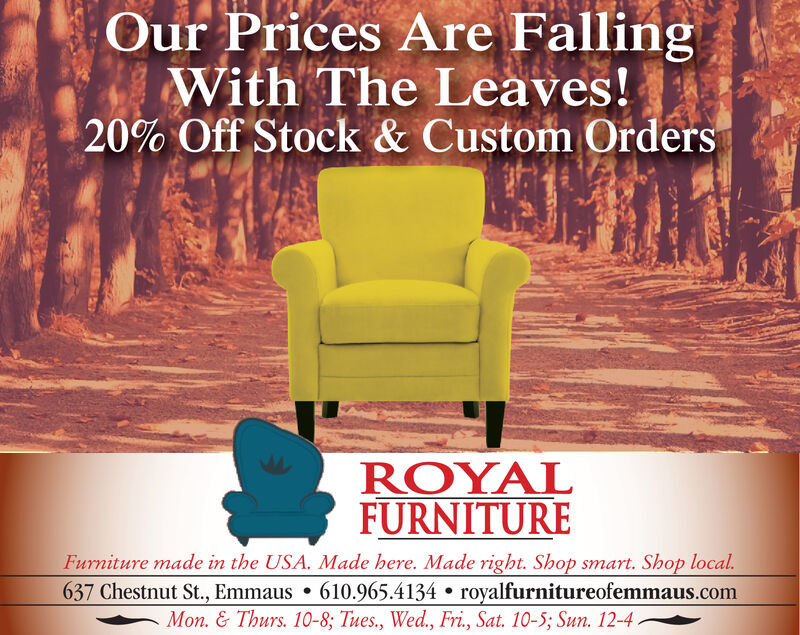 Our Prices Are FallingWith The Leaves!20% Off Stock & Custom OrdersROYALFURNITUREFurniture made in the USA. Made here. Made right. Shop smart. Shop local.637 Chestnut St., Emmaus 610.965.4134 royalfurnitureofemmaus.comMon. & Thurs. 10-8; Tues., Wed., Fri., Sat. 10-5; Sun. 12-4 Our Prices Are Falling With The Leaves! 20% Off Stock & Custom Orders ROYAL FURNITURE Furniture made in the USA. Made here. Made right. Shop smart. Shop local. 637 Chestnut St., Emmaus 610.965.4134 royalfurnitureofemmaus.com Mon. & Thurs. 10-8; Tues., Wed., Fri., Sat. 10-5; Sun. 12-4