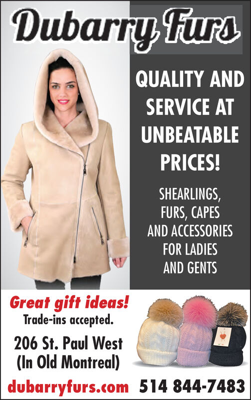 Dubarry FursQUALITY ANDSERVICE ATUNBEATABLEPRICES!SHEARLINGS,FURS, CAPESAND ACCESSORIESFOR LADIESAND GENTSGreat gift ideas for thewhole family206 St. Paul West(In Old Montreal)dubarryfurs.com 514 844-7483 Dubarry Furs QUALITY AND SERVICE AT UNBEATABLE PRICES! SHEARLINGS, FURS, CAPES AND ACCESSORIES FOR LADIES AND GENTS Great gift ideas for the whole family 206 St. Paul West (In Old Montreal) dubarryfurs.com 514 844-7483