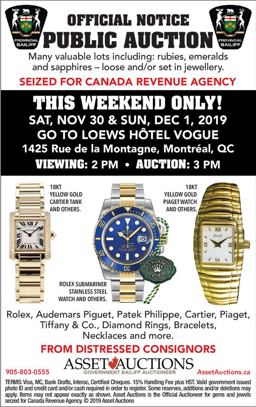 OFFICIAL NOTICEPUBLIC AUCTIONPROVINCIALBAILIFFPROVINCIALBAILIFFMany valuable lots including: rubies, emeraldsand sapphires loose and/or set in jewellery.SEIZED FOR CANADA REVENUE AGENCYTHIS WEEKEND ONLY!SAT, NOV 30 & SUN, DEC 1, 2019GO TO LOEWS HÔTEL VOGUE1425 Rue de la Montagne, Montréal, QCVIEWING: 2 PM AUCTION: 3 PM18KTYELLOW GOLD18KTYELLOW GOLDCARTIER TANKPIAGET WATCHAND OTHERSAND OTHERS50XII18WROLEX SUBMARINERSTAINLESS STEELWATCH AND OTHERSRolex, Audemars Piguet, Patek Philippe, Cartier, Piaget,Tiffany & Co., Diamond Rings, Bracelets,Necklaces and more.FROM DISTRESSED CONSIGNORSASSET AUCTIONS905-803-0555AssetAuctions.caGOVERNMENT BAILIFF AUCTIONEERTERMS: Visa, MC, Bank Drafts, Interac, Certified Cheques. 15% Handling Fee plus HST. Valid govemment issuedphoto ID and credit card and/or cash required in order to register. Some reserves, additions and/or deletions mayapply. Items may not appear exactly as shown. Asset Auctions is the Official Auctioneer for gems and jewelsseized for Canada Revenue Agency. 2019 Asset AuctionsXI OFFICIAL NOTICE PUBLIC AUCTION PROVINCIAL BAILIFF PROVINCIAL BAILIFF Many valuable lots including: rubies, emeralds and sapphires loose and/or set in jewellery. SEIZED FOR CANADA REVENUE AGENCY THIS WEEKEND ONLY! SAT, NOV 30 & SUN, DEC 1, 2019 GO TO LOEWS HÔTEL VOGUE 1425 Rue de la Montagne, Montréal, QC VIEWING: 2 PM AUCTION: 3 PM 18KT YELLOW GOLD 18KT YELLOW GOLD CARTIER TANK PIAGET WATCH AND OTHERS AND OTHERS 50 XII 18 W ROLEX SUBMARINER STAINLESS STEEL WATCH AND OTHERS Rolex, Audemars Piguet, Patek Philippe, Cartier, Piaget, Tiffany & Co., Diamond Rings, Bracelets, Necklaces and more. FROM DISTRESSED CONSIGNORS ASSET AUCTIONS 905-803-0555 AssetAuctions.ca GOVERNMENT BAILIFF AUCTIONEER TERMS: Visa, MC, Bank Drafts, Interac, Certified Cheques. 15% Handling Fee plus HST. Valid govemment issued photo ID and credit card and/or cash required in order to register. Some reserves, additions and/or deletions may apply. Items may not appear exactly as shown. Asset Auctions is the Official Auctioneer for gems and jewels seized for Canada Revenue Agency. 2019 Asset Auctions XI