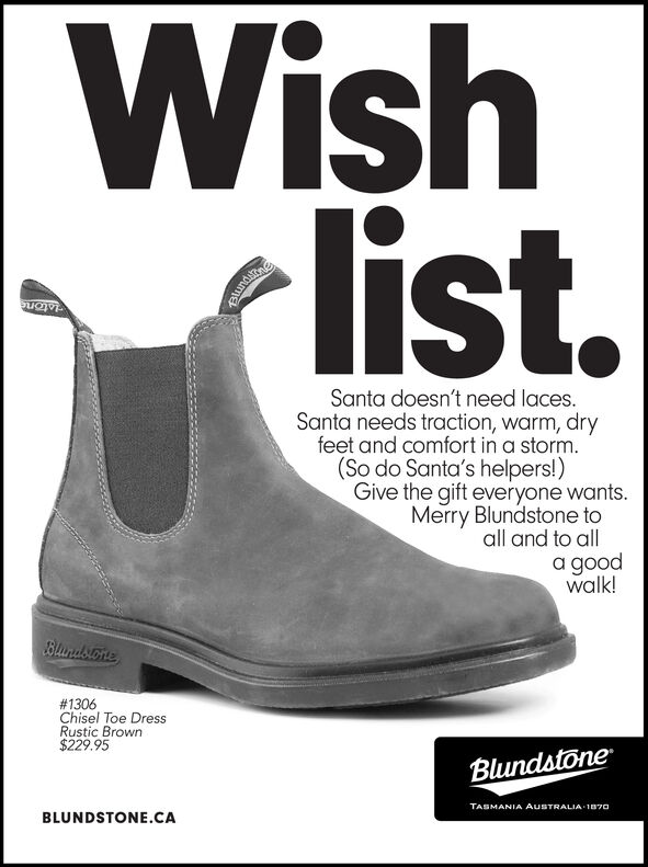 Wishlist.RundazneSanta doesn't need laces.Santa needs traction, warm, dryfeet and comfort in a storm.(So do Santa's helpers!)Give the gift everyone wants.Merry Blundstone toall and to alla goodwalk!Blindsone#1306Chisel Toe DressRustic Brown$229.95BlundstoneTASMANIA AUSTRALIA 1070BLUNDSTONE.CA Wish list. Rundazne Santa doesn't need laces. Santa needs traction, warm, dry feet and comfort in a storm. (So do Santa's helpers!) Give the gift everyone wants. Merry Blundstone to all and to all a good walk! Blindsone #1306 Chisel Toe Dress Rustic Brown $229.95 Blundstone TASMANIA AUSTRALIA 1070 BLUNDSTONE.CA