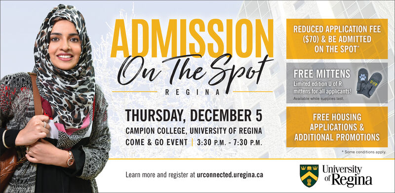 ADMISSIONOu The SaofREDUCED APPLICATION FEE($70) & BE ADMITTEDON THE SPOTFREE MITTENSLimited edition U of Rmittens for all applicants!Available while supplies last.RE GIN ATHURSDAY, DECEMBER 5FREE HOUSINGAPPLICATIONS &CAMPION COLLEGE, UNIVERSITY OF REGINAADDITIONAL PROMOTIONS3:30 P.M. 7:30 P.MCOME & GO EVENTSome conditions applyUniversityofReginaLearn more and register at urconnected.uregina.ca ADMISSION Ou The Saof REDUCED APPLICATION FEE ($70) & BE ADMITTED ON THE SPOT FREE MITTENS Limited edition U of R mittens for all applicants! Available while supplies last. RE GIN A THURSDAY, DECEMBER 5 FREE HOUSING APPLICATIONS & CAMPION COLLEGE, UNIVERSITY OF REGINA ADDITIONAL PROMOTIONS 3:30 P.M. 7:30 P.M COME & GO EVENT Some conditions apply University ofRegina Learn more and register at urconnected.uregina.ca