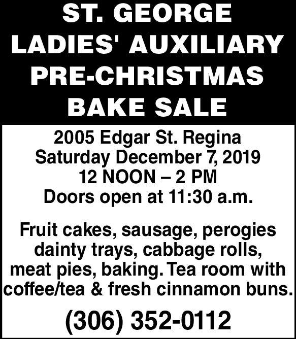 ST. GEORGELADIES' AUXILIARYPRE-CHRISTMASBAKE SALE2005 Edgar St. ReginaSaturday December 7, 201912 NOON 2 PMDoors open at 11:30 a.m.Fruit cakes, sausage, perogiesdainty trays, cabbage rolls,meat pies, baking. Tea room withcoffee/tea & fresh cinnamon buns.(306) 352-0112 ST. GEORGE LADIES' AUXILIARY PRE-CHRISTMAS BAKE SALE 2005 Edgar St. Regina Saturday December 7, 2019 12 NOON 2 PM Doors open at 11:30 a.m. Fruit cakes, sausage, perogies dainty trays, cabbage rolls, meat pies, baking. Tea room with coffee/tea & fresh cinnamon buns. (306) 352-0112