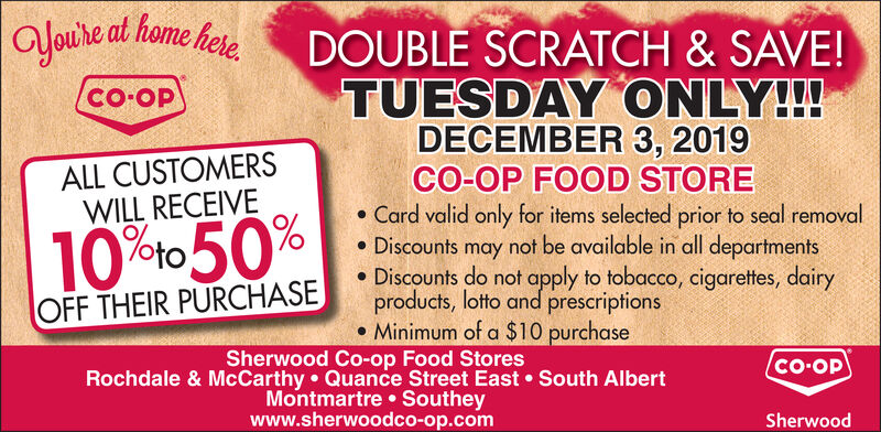 aoure at home heeDOUBLE SCRATCH&SAVE!TUESDAY ONLY!!!DECEMBER 3, 2019- ALL CUSTOMERSWILL RECEIVECO-OP FOOD STORE. Card valid only for items selected prior to seal removalDiscounts may not be available in all departments.Discounts do not apply to tobacco, cigarettes, dairyproducts, lotto and prescriptions.Minimum of a $10 purchase10 %oto 50%OFF THEIR PURCHASESherwood Co-op Food StoresRochdale & McCarthy Quance Street East South AlbertMontmartre Southeywww.sherwoodco-op.comCo-OPSherwood aoure at home hee DOUBLE SCRATCH&SAVE! TUESDAY ONLY!!! DECEMBER 3, 2019 -  ALL CUSTOMERS WILL RECEIVE CO-OP FOOD STORE . Card valid only for items selected prior to seal removal Discounts may not be available in all departments .Discounts do not apply to tobacco, cigarettes, dairy products, lotto and prescriptions .Minimum of a $10 purchase 10 %oto 50% OFF THEIR PURCHASE Sherwood Co-op Food Stores Rochdale & McCarthy Quance Street East South Albert Montmartre Southey www.sherwoodco-op.com Co-OP Sherwood