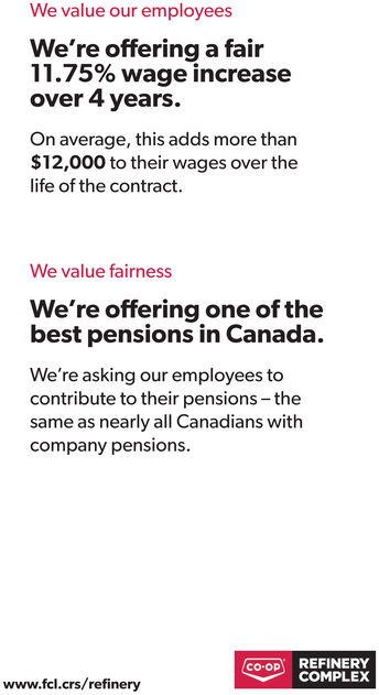 We value our employeesWe're offeringa fair11.75% wage increaseover 4 years.On average, this adds more than$12,000 to their wages over thelife of the contract.We value fairnessWe're offering one of thebest pensions in Canada.We're asking our employees tocontribute to their pensions - thesame as nearly all Canadians withcompany pensions.REFINERYCOMPLEXCO-OPwww.fel.crs/refinery We value our employees We're offeringa fair 11.75% wage increase over 4 years. On average, this adds more than $12,000 to their wages over the life of the contract. We value fairness We're offering one of the best pensions in Canada. We're asking our employees to contribute to their pensions - the same as nearly all Canadians with company pensions. REFINERY COMPLEX CO-OP www.fel.crs/refinery