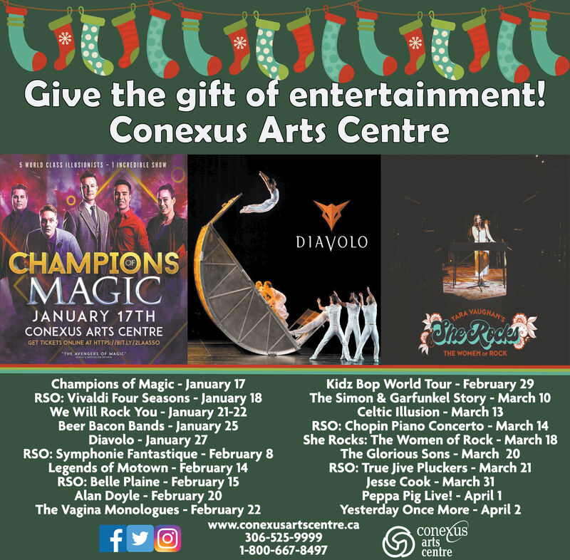 Give the gift of entertainment!Conexus Arts CentreS WORLD CLASS ILLUSIONISTS 1 INCREDIBLE SHOWDIAVOLOCHAMPIONSMAGICVAUGHAN'SJANUARY 17THTARACONEXUS ARTS CENTREGET TICKETS ONLINE AT HTTPS://BIT.LY/2LAASSOTHE WOMEN or ROCKTHE AVENGERS OF MAGICKidz Bop World Tour February 29The Simon & Garfunkel Story March 10Celtic Illusion March 13RSO: Chopin Piano Concerto - March 14She Rocks: The Women of Rock - March 18The Glorious Sons - March 20RSO: True Jive Pluckers March 21Jesse Cook - March 31Peppa Pig Live! - April 1Yesterday Once More April 2Champions of Magic - January 17RSO: Vivaldi Four Seasons - January 18We Will Rock You- January 21-22Beer Bacon Bands - January 25Diavolo - January 27RSO: Symphonie Fantastique February 8Legends of Motown February 14RSO: Belle Plaine February 15Alan Doyle February 20The Vagina Monologues - February 22www.conexusartscentre.ca306-525-99991-800-667-8497conexusartscentref Give the gift of entertainment! Conexus Arts Centre S WORLD CLASS ILLUSIONISTS 1 INCREDIBLE SHOW DIAVOLO CHAMPIONS MAGIC VAUGHAN'S JANUARY 17TH TARA CONEXUS ARTS CENTRE GET TICKETS ONLINE AT HTTPS://BIT.LY/2LAASSO THE WOMEN or ROCK THE AVENGERS OF MAGIC Kidz Bop World Tour February 29 The Simon & Garfunkel Story March 10 Celtic Illusion March 13 RSO: Chopin Piano Concerto - March 14 She Rocks: The Women of Rock - March 18 The Glorious Sons - March 20 RSO: True Jive Pluckers March 21 Jesse Cook - March 31 Peppa Pig Live! - April 1 Yesterday Once More April 2 Champions of Magic - January 17 RSO: Vivaldi Four Seasons - January 18 We Will Rock You- January 21-22 Beer Bacon Bands - January 25 Diavolo - January 27 RSO: Symphonie Fantastique February 8 Legends of Motown February 14 RSO: Belle Plaine February 15 Alan Doyle February 20 The Vagina Monologues - February 22 www.conexusartscentre.ca 306-525-9999 1-800-667-8497 conexus arts centre f