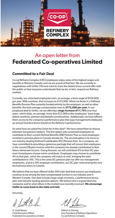 CO-OPREFINERYCOMPLEXAn open letter fromFederated Co-operatives LimitedCommitted to a Fair DealCo-op Refinery Complex (CRC) employees enjoy some of the highest wages andbenefits in Westerm Canada; and we are proud of that fact. We are currently innegotiations with Unifor 594 and want to share the details of our current offer withthe public so that everyone understands that we do, in fact, respect our Refineryworkers.Currently, our unionized employees earn, on average, a base wage of $104,000per year. With overtime, that increases to $123,000. When we factor in a DefinedBenefits Pension Plan currently funded entirely by the employer, as well as otherbenefits, the total average compensation rises to $172,000 per year. In ourproposed deal to Unifor, we are offering a wage increase of 11.75 % over fouryears, which adds, on average, more than $12,000 to the employees' base wagebefore overtime, pension and benefit considerations. Additionally, we have offeredthem access to the company's performance plan that pays management emplloyeesan annual incentive bonus based on the Refinery's performance.So what have we asked the Union for in this deal? We have asked them to choosebetween two pension options. The first option asks unionized employees tocontribute to their current Defined Benefits (DB) Pension Plan as most employeesenrolled in pension plans in Canada already do. The second option is to move toour industry-leading Defined Contribution (DC) Pension Plan. As a company, wehave committed to providing a generous package that will ensure that employeesin the current DB plan receive what the company has already contributed to theirfuture retirement income. Going forward, we will contribute 6 % to their DC planeven if employees choose not to contribute. Employees may choose to contribute4 % to that plan, which the company will match as well, bringing the totalcontribution to 149 %. This is the same DC pension plan we offer our managementemployees, and at a 10 % employer contribution, our DC plan ranks among the verybest pension plans in Canada.We believe that we have offered Unifor 594 a fair deal that ensures our employeescontinue to be among the best compensated workers in our industry and inWestern Canada. Our deal includes large wage increases, a performance bonusplan and industry-leading pension options. We believe this is a good deal andcompares well to what others in the market have recently received. We encourageUnifor to come back to the table and talk.SincerelyGilbert Le DressayVice-President of Refinery OperationsCo-op Refinery ComplexD. Scott BandaChief Executive OfficerFederated Co-operatives Limited CO-OP REFINERY COMPLEX An open letter from Federated Co-operatives Limited Committed to a Fair Deal Co-op Refinery Complex (CRC) employees enjoy some of the highest wages and benefits in Westerm Canada; and we are proud of that fact. We are currently in negotiations with Unifor 594 and want to share the details of our current offer with the public so that everyone understands that we do, in fact, respect our Refinery workers. Currently, our unionized employees earn, on average, a base wage of $104,000 per year. With overtime, that increases to $123,000. When we factor in a Defined Benefits Pension Plan currently funded entirely by the employer, as well as other benefits, the total average compensation rises to $172,000 per year. In our proposed deal to Unifor, we are offering a wage increase of 11.75 % over four years, which adds, on average, more than $12,000 to the employees' base wage before overtime, pension and benefit considerations. Additionally, we have offered them access to the company's performance plan that pays management emplloyees an annual incentive bonus based on the Refinery's performance. So what have we asked the Union for in this deal? We have asked them to choose between two pension options. The first option asks unionized employees to contribute to their current Defined Benefits (DB) Pension Plan as most employees enrolled in pension plans in Canada already do. The second option is to move to our industry-leading Defined Contribution (DC) Pension Plan. As a company, we have committed to providing a generous package that will ensure that employees in the current DB plan receive what the company has already contributed to their future retirement income. Going forward, we will contribute 6 % to their DC plan even if employees choose not to contribute. Employees may choose to contribute 4 % to that plan, which the company will match as well, bringing the total contribution to 149 %. This is the same DC pension plan we offer our management employees, and at a 10 % employer contribution, our DC plan ranks among the very best pension plans in Canada. We believe that we have offered Unifor 594 a fair deal that ensures our employees continue to be among the best compensated workers in our industry and in Western Canada. Our deal includes large wage increases, a performance bonus plan and industry-leading pension options. We believe this is a good deal and compares well to what others in the market have recently received. We encourage Unifor to come back to the table and talk. Sincerely Gilbert Le Dressay Vice-President of Refinery Operations Co-op Refinery Complex D. Scott Banda Chief Executive Officer Federated Co-operatives Limited