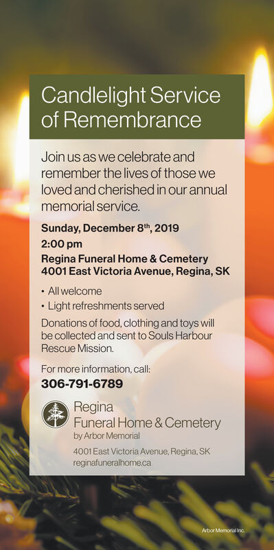 Candlelight Serviceof RemembranceJoin us as we celebrate andremember the lives of those weloved and cherished in our annualmemorial service.Sunday, December 8th, 20192:00 pmRegina Funeral Home & Cemetery4001 East Victoria Avenue, Regina, SKAll welcomeLight refreshments servedDonations of food, clothing and toys willbe collected and sent to Souls HarbourRescue Mission.For more information, call:306-791-6789ReginaFuneral Home & Cemeteryby Arbor Memorial4001 East Victoria Avenue, Regina, SKreginafuneralhome.caArbor Memorial Inc Candlelight Service of Remembrance Join us as we celebrate and remember the lives of those we loved and cherished in our annual memorial service. Sunday, December 8th, 2019 2:00 pm Regina Funeral Home & Cemetery 4001 East Victoria Avenue, Regina, SK All welcome Light refreshments served Donations of food, clothing and toys will be collected and sent to Souls Harbour Rescue Mission. For more information, call: 306-791-6789 Regina Funeral Home & Cemetery by Arbor Memorial 4001 East Victoria Avenue, Regina, SK reginafuneralhome.ca Arbor Memorial Inc