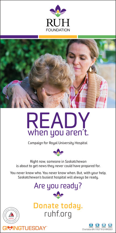 RUHFOUNDATIONREADYwhen you aren'tCampaign for Royal University HospitalRight now, someone in Saskatchewanis about to get news they never could have prepared for.You never know who. You never know when. But, with your help.Saskatchewan's busiest hospital will always be ready.Are you ready?Donate todayruhf.orgGIVINGTUESDAYChartable BN 11927 9131 AR0001 RUH FOUNDATION READY when you aren't Campaign for Royal University Hospital Right now, someone in Saskatchewan is about to get news they never could have prepared for. You never know who. You never know when. But, with your help. Saskatchewan's busiest hospital will always be ready. Are you ready? Donate today ruhf.org GIVINGTUESDAY Chartable BN 11927 9131 AR0001