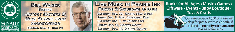 LIVE MUSIC IN PRAIRIE INKBooks for All Ages Music GamesBILL WAISERSIGNINGHISTORY MATTERS 2MORE STORIES FROMGiftware Events Baby BoutiqueToys & CraftsOnline orders of $30 or more willship for just $8 within Canada, ifordered at mcnallyrobinson.comFRIDAYS &SATURDAYS 8-10 PMSATURDAY NOv. 30, TAMMY, GENE & BENFRIDAY DEC. 6, MATT ARSENAULT TRIOSATURDAY DEc. 7, No HURRY TRIOFRIDAY DEC. 13, GOPHER BROKESATURDAY DEC. 14, OFF THE CHARTSMCNALLYSASKATCHEWANROBINSONoow MNalysSUNDAY, DEC. 8, 1:00 PMSOME CONDITIONS APPLY LIVE MUSIC IN PRAIRIE INKBooks for All Ages Music Games  BILL WAISER SIGNING HISTORY MATTERS 2 MORE STORIES FROM Giftware Events Baby Boutique Toys & Crafts Online orders of $30 or more will ship for just $8 within Canada, if ordered at mcnallyrobinson.com FRIDAYS &SATURDAYS 8-10 PM SATURDAY NOv. 30, TAMMY, GENE & BEN FRIDAY DEC. 6, MATT ARSENAULT TRIO SATURDAY DEc. 7, No HURRY TRIO FRIDAY DEC. 13, GOPHER BROKE SATURDAY DEC. 14, OFF THE CHARTS MCNALLY SASKATCHEWAN ROBINSON oow MNalys SUNDAY, DEC. 8, 1:00 PM SOME CONDITIONS APPLY