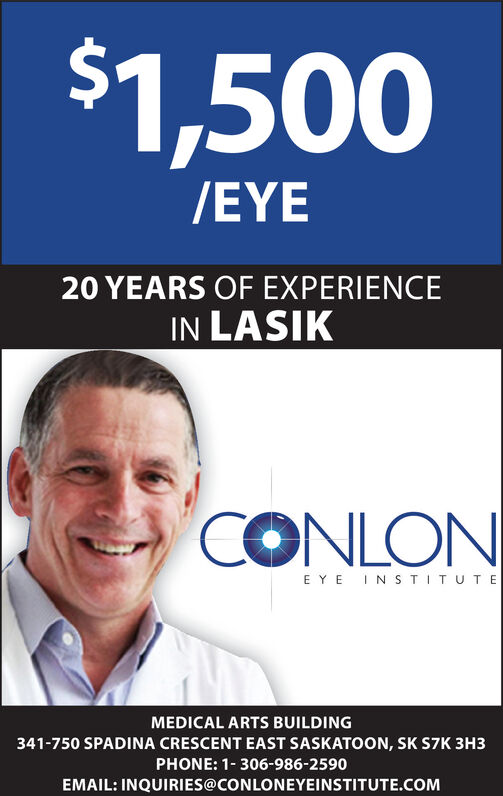 $1,500/EYE20 YEARS OF EXPERIENCEIN LASIKCONLONE YE INSTITUTEMEDICAL ARTS BUILDING341-750 SPADINA CRESCENT EAST SASKATOON, SK S7K 3H3PHONE: 1-306-986-2590EMAIL: INQUIRIES@CONLONEYEINSTITUTE.COM $1,500 /EYE 20 YEARS OF EXPERIENCE IN LASIK CONLON E YE INSTITUTE MEDICAL ARTS BUILDING 341-750 SPADINA CRESCENT EAST SASKATOON, SK S7K 3H3 PHONE: 1-306-986-2590 EMAIL: INQUIRIES@CONLONEYEINSTITUTE.COM