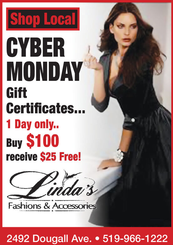 Shop LocalCYBERMONDAYGiftCertificates...1 Day only..Buy $100receive $25 Free!Lida'sFashions & ACcessories2492 Dougall Ave.519-966-1222 Shop Local CYBER MONDAY Gift Certificates... 1 Day only.. Buy $100 receive $25 Free! Lida's Fashions & ACcessories 2492 Dougall Ave. 519-966-1222