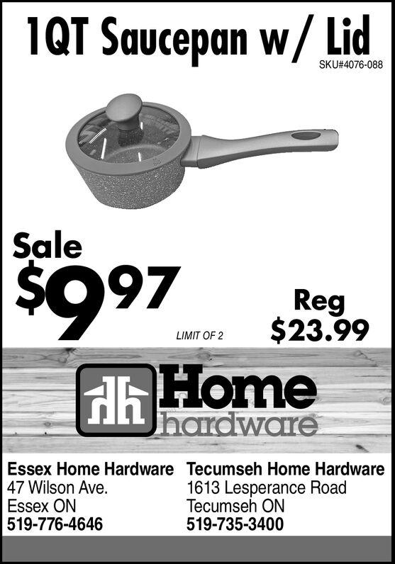 1QT Saucepan w/LidSKU#4076-088Sale$997Reg$23.99LIMIT OF 2HhHomehardwareEssex Home Hardware Tecumseh Home Hardware47 Wilson Ave.Essex ON519-776-46461613 Lesperance RoadTecumseh ON519-735-3400 1QT Saucepan w/Lid SKU#4076-088 Sale $997 Reg $23.99 LIMIT OF 2 HhHome hardware Essex Home Hardware Tecumseh Home Hardware 47 Wilson Ave. Essex ON 519-776-4646 1613 Lesperance Road Tecumseh ON 519-735-3400
