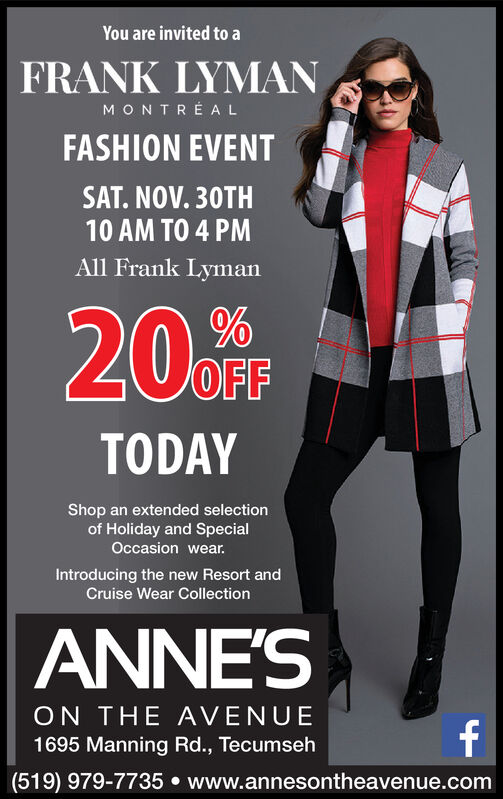 You are invited to aFRANK LYMANMONTREALFASHION EVENTSAT. NOV. 30TH10 AM TO 4 PMAll Frank LymanOFFTODAYShop an extended selectionof Holiday and SpecialOccasion wear.Introducing the new Resort andCruise Wear CollectionANNE'SON THE AVENUEf1695 Manning Rd., Tecumseh(519) 979-7735 www.annesontheavenue.com You are invited to a FRANK LYMAN MONTREAL FASHION EVENT SAT. NOV. 30TH 10 AM TO 4 PM All Frank Lyman OFF TODAY Shop an extended selection of Holiday and Special Occasion wear. Introducing the new Resort and Cruise Wear Collection ANNE'S ON THE AVENUE f 1695 Manning Rd., Tecumseh (519) 979-7735 www.annesontheavenue.com