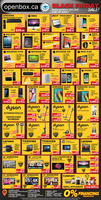 "BLACK FRIDAYSALE!(openbox.caENDS MONDAY DEC 2NDLINE UP EARLYIMACSAMSUNGSMART BLURAY PLAYERacer TRAVELMATEIPHONE 6Swwwnar+rnarcRASHRNOWOWNOW$29.99 $199.90$79.99$99.99PENCIL1WATCHSERIES 3IPAD MINIIPAD AIR 2IPAD PRO 3NOWS99PENCIL 2NOWs229CRASLoksWATCHSERES 3MOW$129NOW5299NOW$199ow$1099S999IMAC SLIMMACB0OK A1342MACB0OK AIR PR0araarraurw ENLCOEeCUNOM0OUNCOMPACATALNACOLNOW$499.99NOW$379.99NOW$129.99NOW$499.99circbeats PILLIPHONE 5STV 468DIPHONE 7NOWS129SRpASRCOMPATIBLEINDCKEDUOESbeatsSOLO 3cRASNOW$129SAMSUNG GALAXYNOWsaNOW$179.sNOW$299.9NOW$349.SAMSUNG GALAXYSAMSUNG GALAXYTAB ASAMSUNG GALAXYTAB SSeS1ANS UNLOCKEDNOW$179.9AM$229.99WAS UNLOCKEDNOW$379.99aULOCKED18132NOWNOWNOWNOW$199.99$399.09$379.99$229.99dysondysondysondysoncoRLESSshck VACUUcosAMI0 HUMIOIRERSTICK VACMNOW$289.99AUTHORIZED RESELLERNOW$189.99AYEARdynenCERTIFIED DYSONREFURBISHEDNOW$279.99NOW$229.99NOW$399.99dysondysondysondysonSUPERSOACHAM ORYDC6 UPRIGHTVACUUMHP HOT COOLAIR PURIFIERCANNISTER VACUAM1YEAR2YEAR2YEAR2YEARdysonnNOW$299.99NOWNOWNOW$239.99$239.99$329.99LenovoLenovoYOGA 13TOSHIBATOSHIBA11OA ANCSATELITE PRO ASSsrHNADNOWNoW$379NOW$299.9$4295699S57940 VIZIO 4K32 SAMSUNGSMART LEO TVVIZIO QUANTUM MTCLROU LED TVLEO SMARTCAST TSERIES 4KSMARTCAST LED TVNOW$329.991YEAR1YEAR40% 4KNOW32NOW$579.99$379.99NOW$179.99NOW$279.9975 SAMSUNGNOWNOW$779.99$499.9955 SAMSUNGaK SMART LEO TV65 SAMSUNGAK SMART LED TVCuisinartSMART LED TV65 4K754K55"" 4KuoviUHD TVNOWs549sNOWNoW$1299SMALL APPLIANCESFROM $29.99$699.90%OPENSOX 100 AVE1704-12 reet NW-31OPENBOR ASPEN2124 10 Aspen Slone Bvd Sa 400441OPENBOX SUNRpGE39 2555-T2nd Street NEMONDAY-FRIDAs0AM TO PSATAY1OAM TO PNDAY 11AM TO SPMHOLIGAYS 1SAM TO SPMFINANCINGjoPENBOX MACLE00lHs. 7004 Macieod TraTa00-255-rn0AVAILABLE OA.Cs BLACK FRIDAY SALE! (openbox.ca ENDS MONDAY DEC 2ND LINE UP EARLY IMAC SAMSUNG SMART BLURAY PLAYER acer TRAVELMATE IPHONE 6S wwwnar +rnar  cRASHR NOW OW NOW $29.99  $199.90 $79.99 $99.99 PENCIL1 WATCH SERIES 3 IPAD MINI IPAD AIR 2 IPAD PRO 3 NOW S99 PENCIL 2 NOW s229 CRAS Loks WATCH SERES 3 MOW $129 NOW 5299 NOW $199 ow $1099 S999 IMAC SLIM MACB0OK A1342 MACB0OK AIR  PR0 araar raur w E NLCOEe CUNOM 0OUNCOMPA CATALNACOL NOW $499.99 NOW $379.99 NOW $129.99 NOW $499.99 circ beats PILL IPHONE 5S TV 468 D IPHONE 7 NOW S129 SR pASR COMPATIBLE INDCKED UOES beats SOLO 3 cRAS NOW $129 SAMSUNG GALAXY NOW sa NOW $179.s NOW $299.9 NOW $349. SAMSUNG GALAXY SAMSUNG GALAXY TAB A SAMSUNG GALAXY TAB SSe S1 ANS UNLOCKED NOW $179.9 AM $229.99 W AS UNLOCKED NOW $379.99 aULOCKED 18132 NOW NOW NOW NOW $199.99 $399.09 $379.99 $229.99 dyson dyson dyson dyson coRLESS shck VACUU cos AMI0 HUMIOIRER STICK VACM NOW $289.99 AUTHORIZED RESELLER NOW $189.99 AYEAR dynen CERTIFIED DYSON REFURBISHED NOW $279.99 NOW $229.99 NOW $399.99 dyson dyson dyson dyson SUPERSOAC HAM ORY DC6 UPRIGHT VACUUM HP HOT COOL AIR PURIFIER CANNISTER VACUAM 1YEAR 2YEAR 2YEAR 2YEAR dyson n NOW $299.99 NOW NOW NOW $239.99 $239.99 $329.99 Lenovo Lenovo YOGA 13 TOSHIBA TOSHIBA 11OA ANC  SATELITE PRO ASS sr HNAD NOW NoW $379 NOW $299.9 $429 5699 S579 40 VIZIO 4K 32 SAMSUNG SMART LEO TV VIZIO QUANTUM M TCL ROU LED TV LEO SMARTCAST T SERIES 4K SMARTCAST LED TV NOW $329.99 1YEAR 1YEAR 40% 4K NOW 32 NOW $579.99 $379.99 NOW $179.99 NOW $279.99 75 SAMSUNG NOW NOW $779.99 $499.99 55 SAMSUNG aK SMART LEO TV 65 SAMSUNG AK SMART LED TV Cuisinart SMART LED TV 65 4K 754K 55"" 4K uovi UHD TV NOW s549s NOW NoW $1299 SMALL APPLIANCES FROM $29.99 $699.9 0% OPENSOX 100 AVE 1704-12 reet NW -31 OPENBOR ASPEN 2124 10 Aspen Slone Bvd S a 40044 1OPENBOX SUNRpGE 39 2555-T2nd Street NE MONDAY-FRIDA s0AM TO P SATAY1OAM TO P NDAY 11AM TO SPM HOLIGAYS 1SAM TO SPM FINANCING joPENBOX MACLE00 lHs. 7004 Macieod Tra Ta00-255-rn0 AVAILABLE OA.C s"
