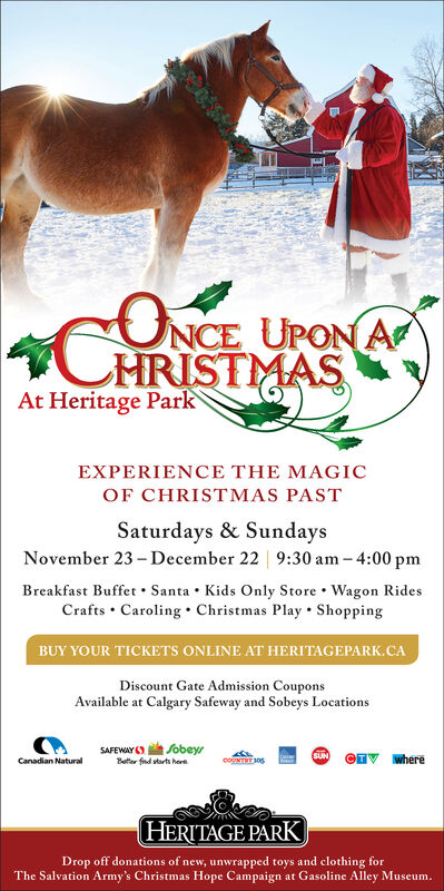 CNCE UPON AAt Heritage ParkEXPERIENCE THE MAGICOF CHRISTMAS PASTSaturdays & SundaysNovember 23-December 22 9:30 am 4:00 pmBreakfast Buffet Santa Kids Only Store Wagon RidesCrafts Caroling Christmas Play ShoppingBUY YOUR TICKETS ONLINE AT HERITAGEPARK.CADiscount Gate Admission CouponsAvailable at Calgary Safeway and Sobeys LocationsSAFEWAYBtr fnd starts heefobeySUNwherecoNTT 30Canadian NaturalHERITAGE PARKDrop off donations of new, unwrapped toys and clothing forThe Salvation Army's Christmas Hope Campaign at Gasoline Alley Museum. CNCE UPON A At Heritage Park EXPERIENCE THE MAGIC OF CHRISTMAS PAST Saturdays & Sundays November 23-December 22 9:30 am 4:00 pm Breakfast Buffet Santa Kids Only Store Wagon Rides Crafts Caroling Christmas Play Shopping BUY YOUR TICKETS ONLINE AT HERITAGEPARK.CA Discount Gate Admission Coupons Available at Calgary Safeway and Sobeys Locations SAFEWAY Btr fnd starts hee fobey SUN where coNTT 30 Canadian Natural HERITAGE PARK Drop off donations of new, unwrapped toys and clothing for The Salvation Army's Christmas Hope Campaign at Gasoline Alley Museum.
