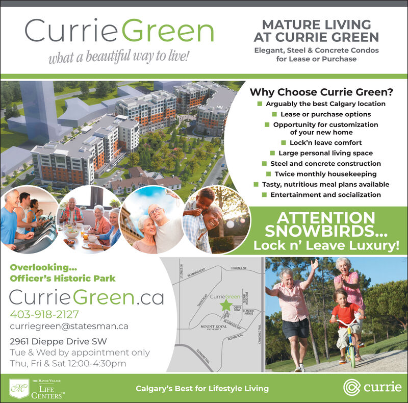 CurrieGreenMATURE LIVINGAT CURRIE GREENElegant, Steel & Concrete Condosfor Lease or Purchasewhat a beautifiul way to live!Why Choose Currie Green?Arguably the best Calgary locationLease or purchase optionsOpportunity for customizationof your new homeLock'n leave comfortLarge personal living spaceELESteel and concrete constructionTwice monthly housekeepingTasty, nutritious meal plans availableEntertainment and socializationATTENTIONSNOWBIRDS...Lock n' Leave Luxury!Overlooking...Officer's Historic Park33AECurrieGreen.caCurrieGreenbME ANCESENDE403-918-2127CHAICHON Acurriegreen@statesman.caMOUNT ROYALUNTVERTY2961 Dieppe Drive SWTue & Wed by appointment onlyThu, Fri & Sat 12:00-4:30pmwE MANOR VLGEcurrieM LIFECENTERSMCalgary's Best for Lifestyle LivingaMOR TALCROWCHLD TRAIL CurrieGreen MATURE LIVING AT CURRIE GREEN Elegant, Steel & Concrete Condos for Lease or Purchase what a beautifiul way to live! Why Choose Currie Green? Arguably the best Calgary location Lease or purchase options Opportunity for customization of your new home Lock'n leave comfort Large personal living space ELE Steel and concrete construction Twice monthly housekeeping Tasty, nutritious meal plans available Entertainment and socialization ATTENTION SNOWBIRDS... Lock n' Leave Luxury! Overlooking... Officer's Historic Park 33AE CurrieGreen.ca CurrieGreen bME ANCES ENDE 403-918-2127 CHAICHON A curriegreen@statesman.ca MOUNT ROYAL UNTVERTY 2961 Dieppe Drive SW Tue & Wed by appointment only Thu, Fri & Sat 12:00-4:30pm wE MANOR VLGE currie M LIFE CENTERSM Calgary's Best for Lifestyle Living aMOR TAL CROWCHLD TRAIL