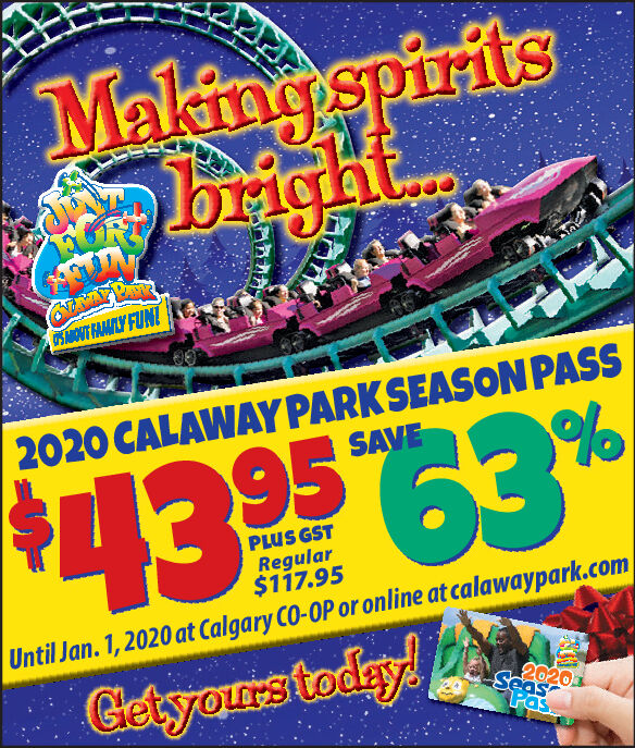 Makingspiritshtbrig0SMOUT FAMAILY FUNI2020 CALAWAY PARKSEASON PASSSAVEPLUS GSTRegular$117.95Until Jan. 1,2020 at Calgary CO-OP or on line at calawaypark.com2020SeasGletyours today!Pas Makingspirits ht brig 0SMOUT FAMAILY FUNI 2020 CALAWAY PARKSEASON PASS SAVE PLUS GST Regular $117.95 Until Jan. 1,2020 at Calgary CO-OP or on line at calawaypark.com 2020 Seas Gletyours today! Pas
