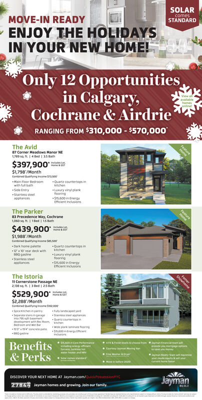 SOLARMOVE-IN READYENJOY THE HOLIDAYSIN YOUR NEW HOME!comesSTANDARDOnly 12 Opportunitiesin Calgary,Cochrane& AirdrieRANGING FROM $310,000- $570,000View allavailablehomesonlineThe AvidHome87 Corner Meadows Manor NEt789 sq ft.I 4 Bed 1 35 Bath$397,900Home& T$1,798/Monthombined Quatying ncome 573500Main Floor Bedroomwith full bathQuartz countertops inkitchenSide EntryLuxury vinyl plankflooringS15,600 in EnergyEfficient inclusionsStainless steelapplancesThe ParkerHome83 Precedence Way, Cochrane1060 sq ft.1 1Bed 15 Bath$439,900Home&CST$1,988/MonthCombined Qualitying income Sas so0Dark home palette110 rear deck withD8Q gaslineQuartz countersops inknchenLuury vinyl plankflooring$15.600 in EnergyEfficient inclusionsStainless steelappliancesThe IstoriaCornerstone Passage NE2138 sq ft. 1 3 Bed 1 2s8ath$529,900Home&$2,288/Monthcombined Ouaitying nome So000Spiceachen in pantrySeparae stairs ingarageino 795 s basenentdevelopment with Rec Room nheBedroom and w Bar5 4concrete patos0gasineFully landed yardSanss steel appancesQucounenops inwide plan laminate fooring,000 inEnegy Ecientindusonsh ves o chose fromBenefits& PerksAiyninncial t worevde yu mngage ptions5.s00 in Cor Prtomncuding energrienmae anks hotcotesy layman Miving vanto sav you moneywwheaer and aVSelar comes standandfree Werprayman Reaty Team wll manyr resale euty& set yocarrent heme faterMve beere 200DISCOVER YOUR NEXT HOME AT Jayman.com/ckPossessionYYCJayman278Jayman homes and growing. Join our family.SUELEFeatureFeatureFomerShowhome SOLAR MOVE-IN READY ENJOY THE HOLIDAYS IN YOUR NEW HOME! comes STANDARD Only 12 Opportunities in Calgary, Cochrane& Airdrie RANGING FROM $310,000- $570,000 View all available homes online The Avid Home 87 Corner Meadows Manor NE t789 sq ft.I 4 Bed 1 35 Bath $397,900 Home& T $1,798/Month ombined Quatying ncome 573500 Main Floor Bedroom with full bath Quartz countertops in kitchen Side Entry Luxury vinyl plank flooring S15,600 in Energy Efficient inclusions Stainless steel applances The Par