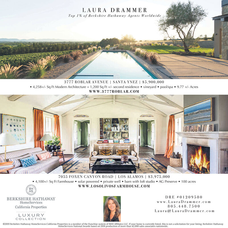LAURA DRAMMERTop 1% of Berkshire Hathaway Agents Worldwide3777 ROBLAR AVENUE | SANTA YNEZ | $5,900,0004,258+/- Sq Ft Modern Architecture 1,200 Sq Ft +/- second residence vineyard pool/spa 9.77 +/- Acreswww.3777ROBLAR.COM7055 FOXEN CANYON ROAD LOS ALAMOS | $3.975.0004,100+/- Sq Ft Farmhouse solar powered private well barn with loft studio AG Preserve 100 acreswww.LOSOLIVOSFARMHOUSE.COMDRE #01209580BERKSHIRE HATHAWAYHomeServicesCalifornia Propertieswww.LauraD rammer.com805.448.7500Laura@LauraDrammer.comLUXURYCOLLECTIONc2019 Berkshire Hathaway HomeServices California Properties is a member of the franchise system of BHH Affiliates LLC. If your home is currently listed, this is not a solicitation for your listing. Berkshire HathawayHomeServices National Awards based on 2018 production of more than 42,000 sales associates nationwide. LAURA DRAMMER Top 1% of Berkshire Hathaway Agents Worldwide 3777 ROBLAR AVENUE | SANTA YNEZ | $5,900,000 4,258+/- Sq Ft Modern Architecture 1,200 Sq Ft +/- second residence vineyard pool/spa 9.77 +/- Acres www.3777ROBLAR.COM 7055 FOXEN CANYON ROAD LOS ALAMOS | $3.975.000 4,100+/- Sq Ft Farmhouse solar powered private well barn with loft studio AG Preserve 100 acres www.LOSOLIVOSFARMHOUSE.COM  DRE #01209580 BERKSHIRE HATHAWAY HomeServices California Properties www.LauraD rammer.com 805.448.7500 Laura@LauraDrammer.com LUXURY COLLECTION c2019 Berkshire Hathaway HomeServices California Properties is a member of the franchise system of BHH Affiliates LLC. If your home is currently listed, this is not a solicitation for your listing. Berkshire Hathaway HomeServices National Awards based on 2018 production of more than 42,000 sales associates nationwide.