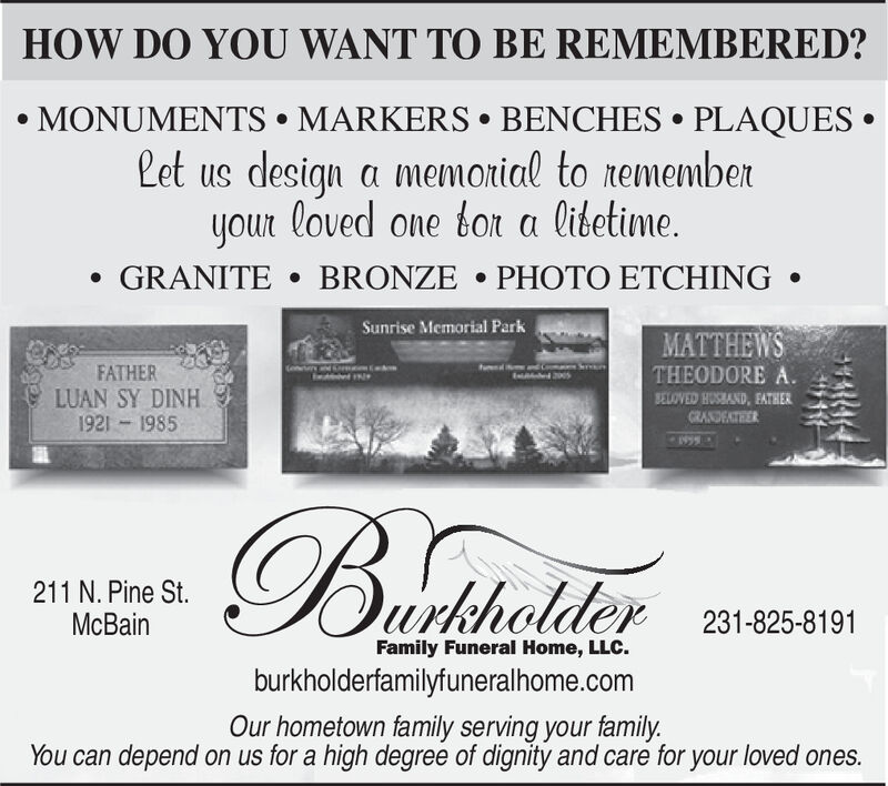 HOW DO YOU WANT TO BE REMEMBERED?MONUMENTS MARKERS BENCHES PLAQUESLet us design a memorial to rememberyour loved one tor a libetime.GRANITE BRONZE PHOTO ETCHINGSunrise Memorial ParkMATTHEWSTHEODORE A.oniFATHERLUAN SY DINH1921 1985BELOVED HUSBAND, EATHERCRANDEATER1995Bacdshrlder211 N. Pine St.McBain231-825-8191Family Funeral Home, LLCburkholderfamilyfuneralhome.comOur hometown family serving your familyYou can depend on us for a high degree of dignity and care for your loved ones. HOW DO YOU WANT TO BE REMEMBERED? MONUMENTS MARKERS BENCHES PLAQUES Let us design a memorial to remember your loved one tor a libetime. GRANITE BRONZE PHOTO ETCHING Sunrise Memorial Park MATTHEWS THEODORE A. oni FATHER LUAN SY DINH 1921 1985 BELOVED HUSBAND, EATHER CRANDEATER 1995 Bacdshrlder 211 N. Pine St. McBain 231-825-8191 Family Funeral Home, LLC burkholderfamilyfuneralhome.com Our hometown family serving your family You can depend on us for a high degree of dignity and care for your loved ones.