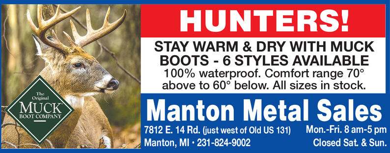 HUNTERS!STAY WARM & DRY WITH MUCKBOOTS 6 STYLES AVAILABLE100% waterproof. Comfort range 70°above to 60° below. All sizes in stock.TheOriginalManton Metal SalesMon.-Fri. 8 am-5pmMUCKBOOT COMPANY7812 E. 14 Rd. (just west of Old US 131)Manton, MI 231-824-9002Closed Sat. & Sun. HUNTERS! STAY WARM & DRY WITH MUCK BOOTS 6 STYLES AVAILABLE 100% waterproof. Comfort range 70° above to 60° below. All sizes in stock. The Original Manton Metal Sales Mon.-Fri. 8 am-5pm MUCK BOOT COMPANY 7812 E. 14 Rd. (just west of Old US 131) Manton, MI 231-824-9002 Closed Sat. & Sun.