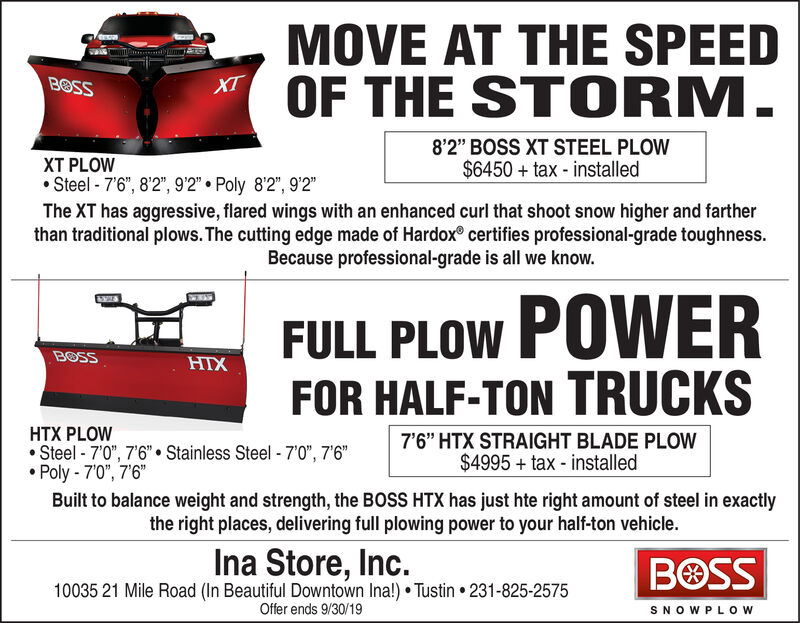 """MOVE AT THE SPEEDOF THE STORM.BOSS8'2"""" BOSS XT STEEL PLOW$6450+ tax - installedXT PLOW.Steel -7'6"""", 8'2"""", 9'2"""" Poly 8'2"""", 92""""The XT has aggressive, flared wings with an enhanced curl that shoot snow higher and fartherthan traditional plows. The cutting edge made of Hardox® certifies professional-grade toughness.Because professional-grade is all we know.FULL PLOW POWERFOR HALF-TON TRUCKSBOSSHTXHTX PLOWSteel 7'0"""", 7'6"""" Stainless Steel 7'0"""", 7'6""""Poly 70"""", 76""""7'6"""" HTX STRAIGHT BLADE PLOW$4995 tax - installedBuilt to balance weight and strength, the BOSS HTX has just hte right amount of steel in exactlythe right places, delivering full plowing power to your half-ton vehicle.Ina Store, Inc.10035 21 Mile Road (In Beautiful Downtown Ina!) Tustin 231-825-2575BOSSOffer ends 9/30/19SNOW PLOW MOVE AT THE SPEED OF THE STORM. BOSS 8'2"""" BOSS XT STEEL PLOW $6450+ tax - installed XT PLOW .Steel -7'6"""", 8'2"""", 9'2"""" Poly 8'2"""", 92"""" The XT has aggressive, flared wings with an enhanced curl that shoot snow higher and farther than traditional plows. The cutting edge made of Hardox® certifies professional-grade toughness. Because professional-grade is all we know. FULL PLOW POWER FOR HALF-TON TRUCKS BOSS HTX HTX PLOW Steel 7'0"""", 7'6"""" Stainless Steel 7'0"""", 7'6"""" Poly 70"""", 76"""" 7'6"""" HTX STRAIGHT BLADE PLOW $4995 tax - installed Built to balance weight and strength, the BOSS HTX has just hte right amount of steel in exactly the right places, delivering full plowing power to your half-ton vehicle. Ina Store, Inc. 10035 21 Mile Road (In Beautiful Downtown Ina!) Tustin 231-825-2575 BOSS Offer ends 9/30/19 SNOW PLOW"""