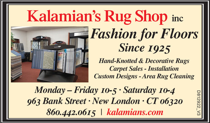 Kalamian's Rug Shop incFashion for FloorsSince 1925Hand-Knotted & Decorative RugsCarpet Sales-InstallationCustom Designs -Area Rug CleaningMonday Friday 10-5 Saturday 10-4963 Bank Street New London CT o6320860.442.0615 kalamians.comD812922 V3 Kalamian's Rug Shop inc Fashion for Floors Since 1925 Hand-Knotted & Decorative Rugs Carpet Sales-Installation Custom Designs -Area Rug Cleaning Monday Friday 10-5 Saturday 10-4 963 Bank Street New London CT o6320 860.442.0615 kalamians.com D812922 V3