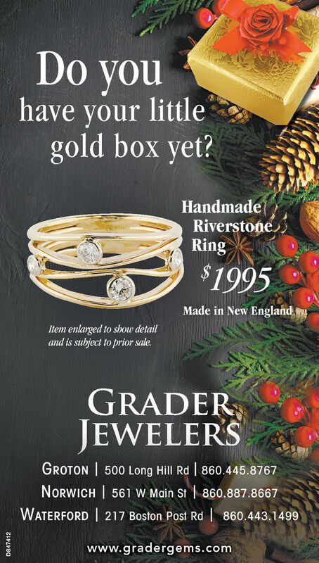 Do youhave your littlegold box yet?HandmadeRiverstoneRing$1995Made in New EnglandItem enlarged to show detailand is subject to prior sale.GRADERJEWELERSGROTON 500 Long Hill Rd 860.445.8767NORWICH 561 W Main St 860.887.8667WATERFORD 217 Boston Post Rd860.443.1499www.gradergems.comD847412 Do you have your little gold box yet? Handmade Riverstone Ring $1995 Made in New England Item enlarged to show detail and is subject to prior sale. GRADER JEWELERS GROTON 500 Long Hill Rd 860.445.8767 NORWICH 561 W Main St 860.887.8667 WATERFORD 217 Boston Post Rd 860.443.1499 www.gradergems.com D847412