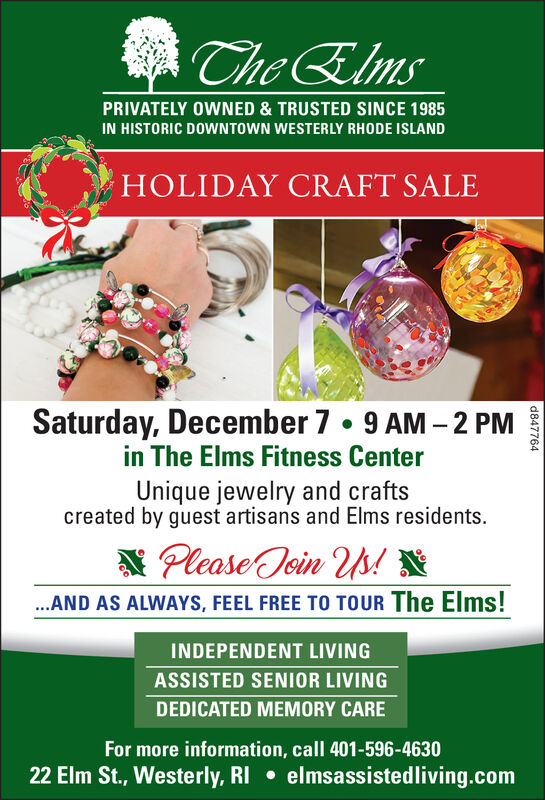 Che ElmsPRIVATELY OWNED & TRUSTED SINCE 1985IN HISTORIC DOWNTOWN WESTERLY RHODE ISLANDHOLIDAY CRAFT SALESaturday, December 7 . 9 AM -2 PMin The Elms Fitness CenterUnique jewelry and craftscreated by guest artisans and Elms residents.Please ein Us!*.AND AS ALWAYS, FEEL FREE TO TOUR The Elms!INDEPENDENT LIVINGASSISTED SENIOR LIVINGDEDICATED MEMORY CAREFor more information, call 401-596-463022 Elm St., Westerly, RI elmsassistedliving.comd847764 Che Elms PRIVATELY OWNED & TRUSTED SINCE 1985 IN HISTORIC DOWNTOWN WESTERLY RHODE ISLAND HOLIDAY CRAFT SALE Saturday, December 7 . 9 AM -2 PM in The Elms Fitness Center Unique jewelry and crafts created by guest artisans and Elms residents. Please ein Us!* .AND AS ALWAYS, FEEL FREE TO TOUR The Elms! INDEPENDENT LIVING ASSISTED SENIOR LIVING DEDICATED MEMORY CARE For more information, call 401-596-4630 22 Elm St., Westerly, RI elmsassistedliving.com d847764