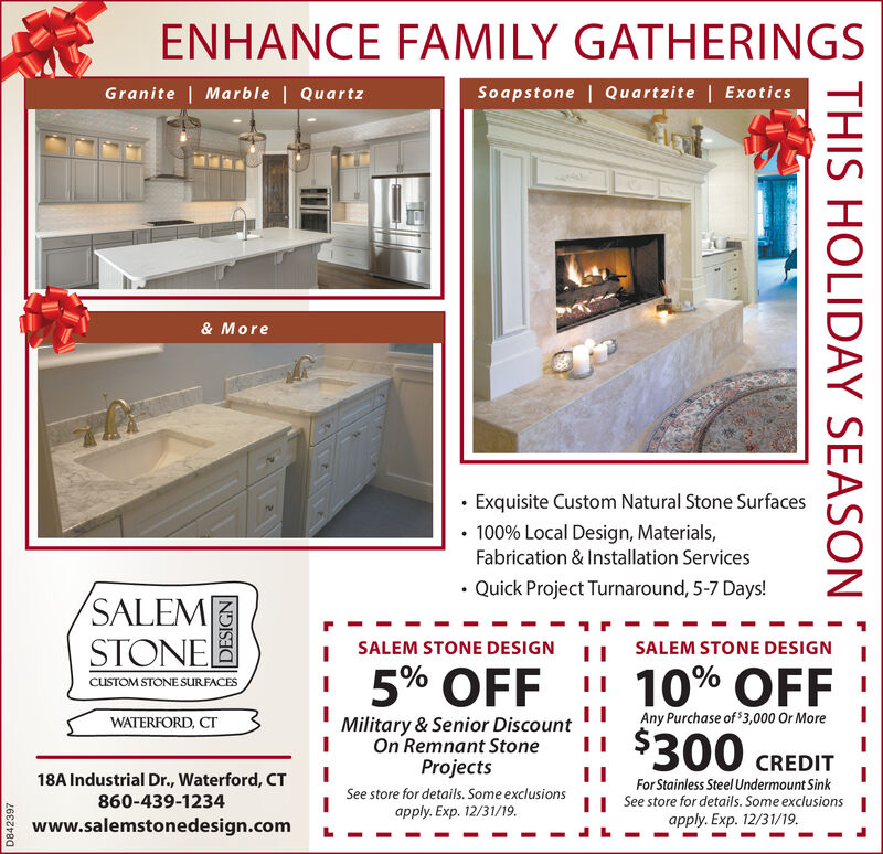 ENHANCE FAMILY GATHERINGSSoapstone | Quartzite | ExoticsGranite | Marble | Quartz& MoreExquisite Custom Natural Stone Surfaces100% Local Design, Materials,Fabrication & Installation ServicesQuick Project Turnaround, 5-7 Days!SALEMSTONESALEM STONE DESIGNSALEM STONE DESIGN5% OFF10% OFF$300 CREDITCUSTOM STONE SURFACESAny Purchase of 3,000 Or MoreMilitary & Senior DiscountOn Remnant StoneProjectsWATERFORD, CT18A Industrial Dr., Waterford, CTFor Stainless Steel Undermount SinkSee store for details. Some exclusionsSee store for details. Some exclusionsapply. Exp. 12/31/19.860-439-1234apply. Exp. 12/31/19.www.salemstonedesign.comD842397THIS HOLIDAY SEASON ENHANCE FAMILY GATHERINGS Soapstone | Quartzite | Exotics Granite | Marble | Quartz & More Exquisite Custom Natural Stone Surfaces 100% Local Design, Materials, Fabrication & Installation Services Quick Project Turnaround, 5-7 Days! SALEM STONE SALEM STONE DESIGN SALEM STONE DESIGN 5% OFF 10% OFF $300 CREDIT CUSTOM STONE SURFACES Any Purchase of 3,000 Or More Military & Senior Discount On Remnant Stone Projects WATERFORD, CT 18A Industrial Dr., Waterford, CT For Stainless Steel Undermount Sink See store for details. Some exclusions See store for details. Some exclusions apply. Exp. 12/31/19. 860-439-1234 apply. Exp. 12/31/19. www.salemstonedesign.com D842397 THIS HOLIDAY SEASON