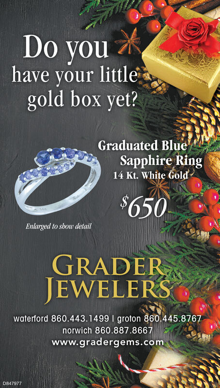 Do youhave your littlegold box yet?Graduated BlueSapphire Ring14 Kt. White Gold$650Enlarged to show detailGRADERJEWELERSwaterford 860.443.1499 I groton 860.445.8767norwich 860.887.8667www.gradergems.comD847977 Do you have your little gold box yet? Graduated Blue Sapphire Ring 14 Kt. White Gold $650 Enlarged to show detail GRADER JEWELERS waterford 860.443.1499 I groton 860.445.8767 norwich 860.887.8667 www.gradergems.com D847977