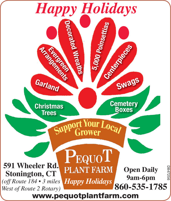 Happy HolidaysGarlandSwagsCemeteryxesChristmasTreesSupport Your LocalGrowerPEQUOT591 Wheeler Rd.Stonington, CT(off Route 184. 3 miles Happy HolidaysWest of Route 2 Rotary)PLANT FARMOpen Daily9am-860-535-1785www.pequotplantfarm.comCenterpieces5,000 PoinsettiasDecorated Wreaths4VergreesD847256 Happy Holidays Garland Swags Cemetery xes Christmas Trees Support Your Local Grower PEQUOT 591 Wheeler Rd. Stonington, CT (off Route 184. 3 miles Happy Holidays West of Route 2 Rotary) PLANT FARM Open Daily 9am- 860-535-1785 www.pequotplantfarm.com Centerpieces 5,000 Poinsettias Decorated Wreaths 4Vergrees D847256