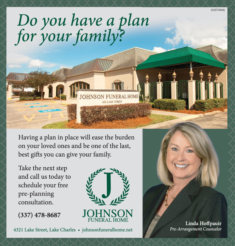 01065885Do you have a planfor your family?JOHNSON FUNERAL HOME4321 LAKE STREETHaving a plan in place will ease the burdenon your loved ones and be one of the last,best gifts you can give your family.Take the next stepand call us today toschedule your freepre-planningconsultationJJOHNSON(337) 478-8687FUNERAL HOMELinda HoffpauirPre-Arrangement Counselor4321 Lake Street, Lake Charlesjohnsonfuneralhome.net 01065885 Do you have a plan for your family? JOHNSON FUNERAL HOME 4321 LAKE STREET Having a plan in place will ease the burden on your loved ones and be one of the last, best gifts you can give your family. Take the next step and call us today to schedule your free pre-planning consultation J JOHNSON (337) 478-8687 FUNERAL HOME Linda Hoffpauir Pre-Arrangement Counselor 4321 Lake Street, Lake Charles johnsonfuneralhome.net