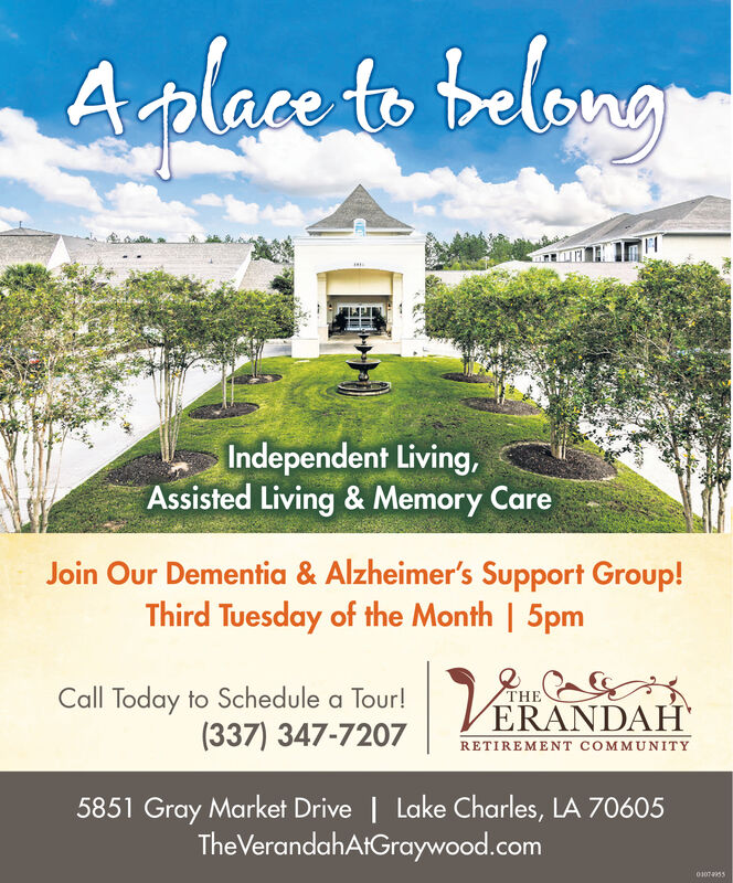 Aalaeto belangIndependent Living,Assisted Living & Memory CareJoin Our Dementia & Alzheimer's Support Group!Third Tuesday of the Month | 5pmCall Today to Schedule a Tour!(337) 347-7207ERANDAHRETIREMENT COMMUNITY5851 Gray Market Drive | Lake Charles, LA 70605TheVerandahAtGraywood.com01074955 Aalaeto belang Independent Living, Assisted Living & Memory Care Join Our Dementia & Alzheimer's Support Group! Third Tuesday of the Month | 5pm Call Today to Schedule a Tour! (337) 347-7207 ERANDAH RETIREMENT COMMUNITY 5851 Gray Market Drive | Lake Charles, LA 70605 TheVerandahAtGraywood.com 01074955