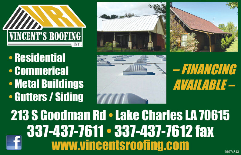 VINCENT'S ROOFINGINCResidential-FINANCINGCommericalMetal BuildingsGutters/SidingAVAILABLE213 S Goodman Rd Lake Charles LA 70615337-437-7611 337-437-7612 faxwww.vincentsroofing.com01074543 VINCENT'S ROOFING INC Residential -FINANCING Commerical Metal Buildings Gutters/Siding AVAILABLE 213 S Goodman Rd Lake Charles LA 70615 337-437-7611 337-437-7612 fax www.vincentsroofing.com 01074543