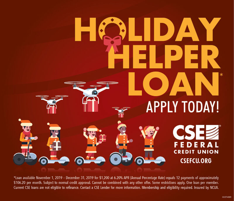 HOLIDAYHELPERLOANAPPLY TODAY!CSEFEDERALCREDIT UNIONCSEFCU.ORGLoan available November 1, 2019- December 31, 2019 for $1,200 at 6.20 % APR (Annual Percentage Rate) equals 12 payments of approximately$106.20 per month. Subject to nomal credit approval. Cannot be combined with any other offer. Some restrictions apply. One loan per member.Current CSE loans are not eligible to refinance. Contact a CSE Lender for more information. Membership and eligibility required. Insured by NCUA.D1074889 HOLIDAY HELPER LOAN APPLY TODAY! CSE FEDERAL CREDIT UNION CSEFCU.ORG Loan available November 1, 2019- December 31, 2019 for $1,200 at 6.20 % APR (Annual Percentage Rate) equals 12 payments of approximately $106.20 per month. Subject to nomal credit approval. Cannot be combined with any other offer. Some restrictions apply. One loan per member. Current CSE loans are not eligible to refinance. Contact a CSE Lender for more information. Membership and eligibility required. Insured by NCUA. D1074889