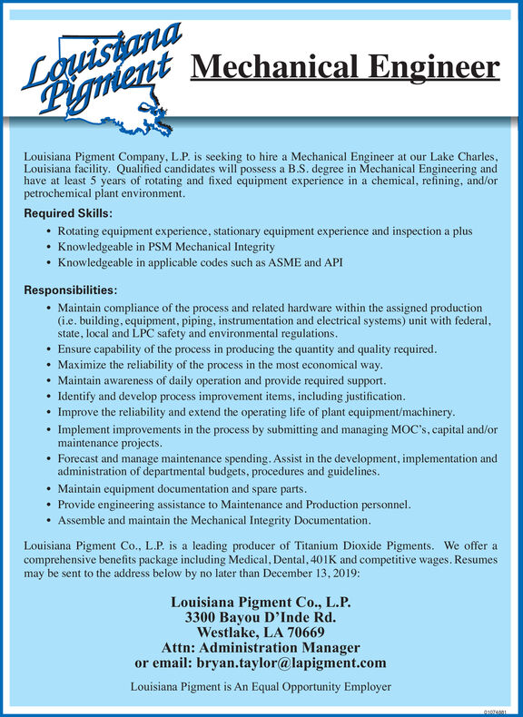 LauistanaLigment Mechanical EngineerLouisiana Pigment Company, L.P. is seeking to hire a Mechanical Engineer at our Lake CharlesLouisiana facility. Qualified candidates will possess a B.S. degree in Mechanical Engineering andhave at least 5 years of rotating and fixed equipment experience in a chemical, reining, and/orpetrochemical plant environment.Required Skills:Rotating equipment experience, stationary equipment experience and inspection a plusKnowledgeable in PSM Mechanical IntegrityKnowledgeable in applicable codes such as ASME and API.Responsibilities:Maintain compliance of the process and related hardware within the assigned production(i.e. building, equipment, piping, instrumentation and electrical systems) unit with federal,state, local and LPC safety and environmental regulations.Ensure capability of the process in producing the quantity and quality required.Maximize the reliability of the process in the most economical way.Maintain awareness of daily operation and provide required supportIdentify and develop process improvement items, including justification.Improve the reliability and extend the operating life of plant equipment/machinery.Implement improvements in the process by submitting and managing MOC's, capital and/ormaintenance projects.Forecast and manage maintenance spending. Assist in the development, implementation andadministration of departmental budgets, procedures and guidelines.Maintain equipment documentation and spare parts.Provide engineering assistance to Maintenance and Production personnel.Assemble and maintain the Mechanical Integrity Documentation.Louisiana Pigment Co., L.P. is a leading producer of Titanium Dioxide Pigments. We offer acomprehensive benefits package including Medical, Dental, 40IK and competitive wages. Resumesmay be sent to the address below by no later than December 13, 2019:Louisiana Pigment Co., L.P.3300 Bayou D'Inde Rd.Westlake, LA 70669Attn: Administration Manageror email: bryan.taylor@lapigment.comLouisian