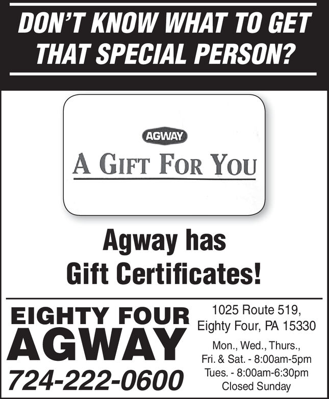 DON'T KNOW WHAT TO GETTHAT SPECIAL PERSON?AGWAYA GIFT FOR YOUAgway hasGift Certificates!1025 Route 519,EIGHTY FOUREighty Four, PA 15330AGWAYMon., Wed., Thurs.,Fri. & Sat. 8:00am-5pmTues. 8:00am-6:30pmClosed Sunday724-222-0600 DON'T KNOW WHAT TO GET THAT SPECIAL PERSON? AGWAY A GIFT FOR YOU Agway has Gift Certificates! 1025 Route 519, EIGHTY FOUR Eighty Four, PA 15330 AGWAY Mon., Wed., Thurs., Fri. & Sat. 8:00am-5pm Tues. 8:00am-6:30pm Closed Sunday 724-222-0600